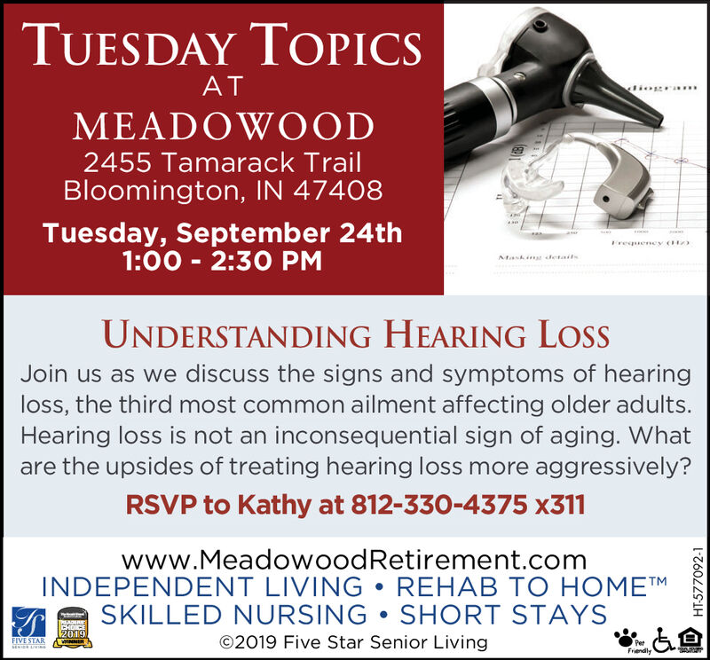 TUESDAY TOPICSATlio aMEADOWOOD2455 Tamarack TrailBloomington, IN 47408Tuesday, September 24th1:00 2:30 PMasseFrequeney 1AMasknr detailsUNDERSTANDING HEARING LossJoin us as we discuss the signs and symptoms of hearingloss, the third most common ailment affecting older adults.Hearing loss is not an inconsequential sign of aging. Whatare the upsides of treating hearing loss more aggressively?RSVP to Kathy at 812-330-4375 x311www.MeadowoodRetirement.comINDEPENDENT LIVING REHAB TO HOMETMSKILLED NURSING SHORT STAYSTMADIAEEHDICE2019O2019 Five Star Senior LivingFIVE STARSENI LVINNERPerFriendlyHT577092-1 TUESDAY TOPICS AT lio a MEADOWOOD 2455 Tamarack Trail Bloomington, IN 47408 Tuesday, September 24th 1:00 2:30 PM asse Frequeney 1 AMasknr details UNDERSTANDING HEARING Loss Join us as we discuss the signs and symptoms of hearing loss, the third most common ailment affecting older adults. Hearing loss is not an inconsequential sign of aging. What are the upsides of treating hearing loss more aggressively? RSVP to Kathy at 812-330-4375 x311 www.MeadowoodRetirement.com INDEPENDENT LIVING REHAB TO HOMETM SKILLED NURSING SHORT STAYS TMADIAE EHDICE 2019 O2019 Five Star Senior Living FIVE STAR SENI LV INNER Per Friendly HT577092-1
