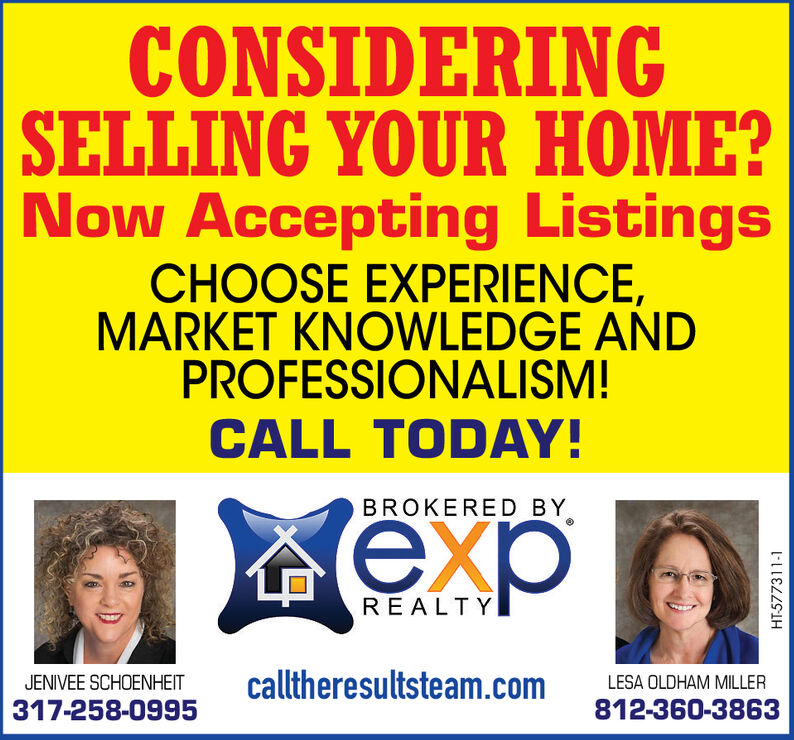 CONSIDERINGSELLING YOUR HOME?Now Accepting ListingsCHOOSE EXPERIENCE,MARKET KNOWLEDGE ANDPROFESSIONALISM!CALL TODAY!BROKERED BYxREALTYcalltheresultsteam.comJENIVEE SCHOENHEITLESA OLDHAM MILLER812-360-3863317-258-0995HT-577309-1 CONSIDERING SELLING YOUR HOME? Now Accepting Listings CHOOSE EXPERIENCE, MARKET KNOWLEDGE AND PROFESSIONALISM! CALL TODAY! BROKERED BY x REALTY calltheresultsteam.com JENIVEE SCHOENHEIT LESA OLDHAM MILLER 812-360-3863 317-258-0995 HT-577309-1