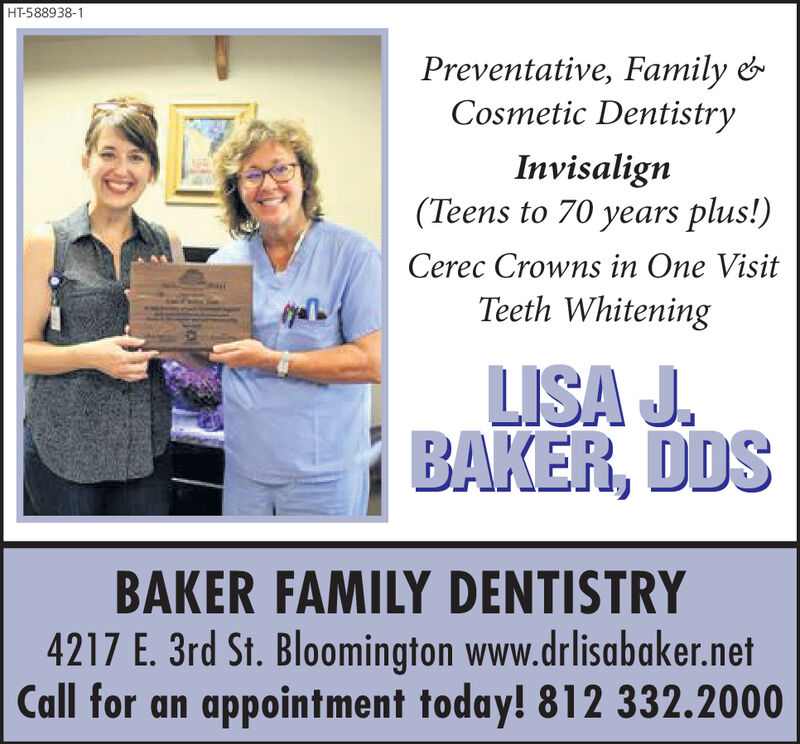 HT-588938-1Preventative, Family &Cosmetic DentistryInvisalign(Teens to 70 years plus!)Cerec Crowns in One VisitTeeth WhiteningLISA J.BAKER, DDSBAKER FAMILY DENTISTRY4217 E. 3rd St. Bloomington www.drlisabaker.netCall for an appointment today! 812 332.2000 HT-588938-1 Preventative, Family & Cosmetic Dentistry Invisalign (Teens to 70 years plus!) Cerec Crowns in One Visit Teeth Whitening LISA J. BAKER, DDS BAKER FAMILY DENTISTRY 4217 E. 3rd St. Bloomington www.drlisabaker.net Call for an appointment today! 812 332.2000