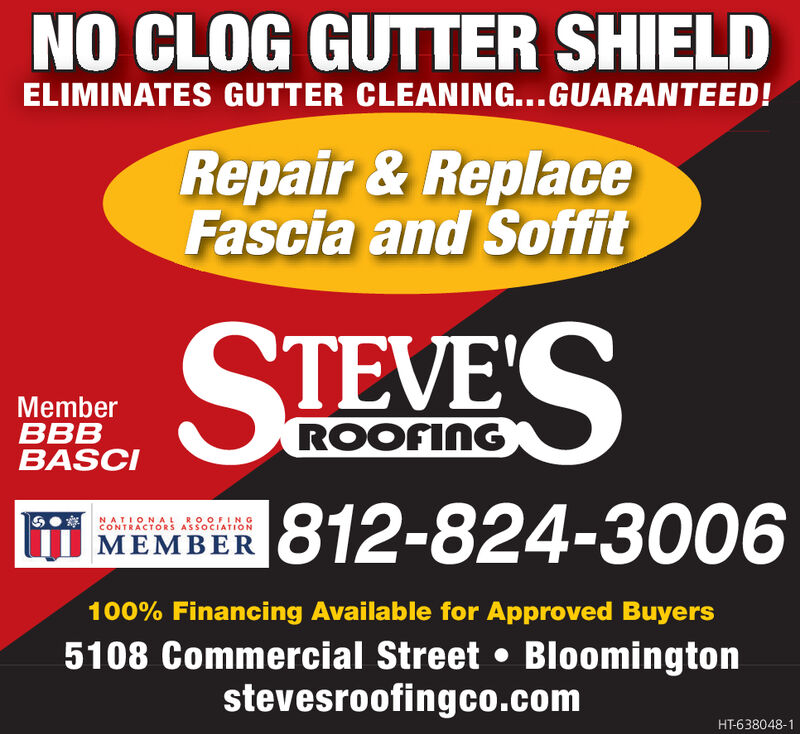 NO CLOG GUTTER SHIELDELIMINATES GUTTER CLEANING...GUARANTEED!Repair&ReplaceFascia and SoffitSTEVESMemberBBBBASCIROOFING1812-824-3006NATIONAL ROOFINGCONTRACTORS ASSOCIATIONMEMBER100% Financing Available for Approved Buyers5108 Commercial Street Bloomingtonstevesroofingco.comHT-638047-1 NO CLOG GUTTER SHIELD ELIMINATES GUTTER CLEANING...GUARANTEED! Repair&Replace Fascia and Soffit STEVES Member BBB BASCI ROOFING 1812-824-3006 NATIONAL ROOFING CONTRACTORS ASSOCIATION MEMBER 100% Financing Available for Approved Buyers 5108 Commercial Street Bloomington stevesroofingco.com HT-638047-1