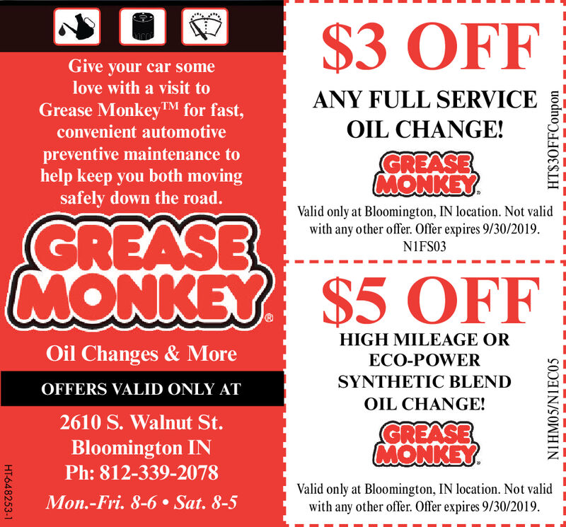 $3 OFFGive your car somelove with a visit toANY FULL SERVICEGrease MonkeyTM for fast,convenient automotiveOIL CHANGE!preventive maintenance tohelp keep you both movingsafely down the road.GREASEMONKEYValid only at Bloomington, IN location. Not validwith any other offer. Offer expires 8/31/19GREASEMONKEY $5 OFFNIFS03HIGH MILEAGE OROil Changes & MoreECO-POWERSYNTHETIC BLENDOFFERS VALID ONLY ATOIL CHANGE!2610 S. Walnut St.GREASEMONKEYBloomington INPh:812-339-2078Valid only at Bloomington, IN location. Not validwith any other offer. Offer expires 8/31/19Mon.-Fri. 8-6 Sat. 8-5HT-648247-1HT$30FFCouponNIHMO5/N1EC05 $3 OFF Give your car some love with a visit to ANY FULL SERVICE Grease MonkeyTM for fast, convenient automotive OIL CHANGE! preventive maintenance to help keep you both moving safely down the road. GREASE MONKEY Valid only at Bloomington, IN location. Not valid with any other offer. Offer expires 8/31/19 GREASE MONKEY $5 OFF NIFS03 HIGH MILEAGE OR Oil Changes & More ECO-POWER SYNTHETIC BLEND OFFERS VALID ONLY AT OIL CHANGE! 2610 S. Walnut St. GREASE MONKEY Bloomington IN Ph:812-339-2078 Valid only at Bloomington, IN location. Not valid with any other offer. Offer expires 8/31/19 Mon.-Fri. 8-6 Sat. 8-5 HT-648247-1 HT$30FFCoupon NIHMO5/N1EC05