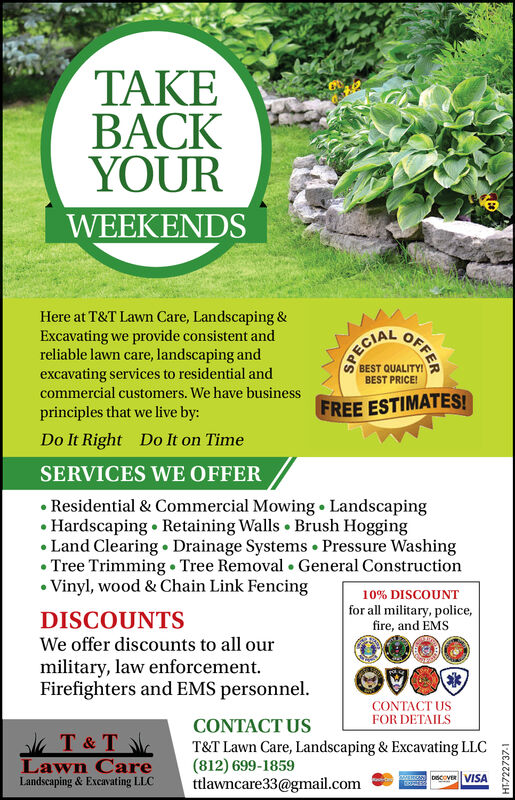 TAKEBACKYOURWEEKENDSHere at T&T Lawn Care, Landscaping &Excavating we provide consistent andreliable lawn care, landscaping andexcavating services to residential andLECIABEST QUALITY!BEST PRICE!commercial customers. We have businessFREE ESTIMATES!principles that we live by:Do It RightDo It on TimeSERVICES WE OFFERResidential & Commercial Mowing LandscapingHardscaping Retaining Walls Brush HoggingLand Clearing Drainage Systems Pressure WashingTree Trimming Tree Removal .General ConstructionVinyl, wood & Chain Link Fencing10% DISCOUNTfor all military, police,fire, and EMSDISCOUNTSWe offer discounts to all ourmilitary, law enforcementFirefighters and EMS personnel.CONTACT USFOR DETAILSCONTACT UST & TLawn CareLandscaping & Excavating LLCT&T Lawn Care, Landscaping & Excavating LLC(812) 699-1859ttlawncare33@gmail.comwwoecovER VISAOFFERHT-722733-1 TAKE BACK YOUR WEEKENDS Here at T&T Lawn Care, Landscaping & Excavating we provide consistent and reliable lawn care, landscaping and excavating services to residential and L ECIA BEST QUALITY! BEST PRICE! commercial customers. We have business FREE ESTIMATES! principles that we live by: Do It Right Do It on Time SERVICES WE OFFER Residential & Commercial Mowing Landscaping Hardscaping Retaining Walls Brush Hogging Land Clearing Drainage Systems Pressure Washing Tree Trimming Tree Removal .General Construction Vinyl, wood & Chain Link Fencing 10% DISCOUNT for all military, police, fire, and EMS DISCOUNTS We offer discounts to all our military, law enforcement Firefighters and EMS personnel. CONTACT US FOR DETAILS CONTACT US T & T Lawn Care Landscaping & Excavating LLC T&T Lawn Care, Landscaping & Excavating LLC (812) 699-1859 ttlawncare33@gmail.com wwoecovER VISA OFFER HT-722733-1