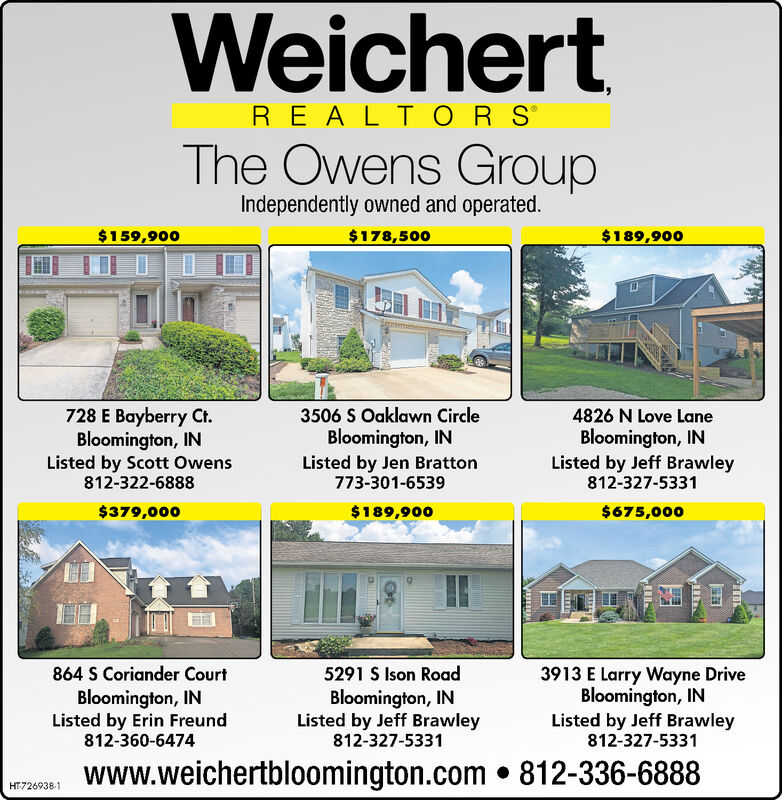 WeichertREALTOR SThe Owens GroupIndependently owned and operated.$159,900$178,500$189,900728 E Bayberry Ct.Bloomington, INListed by Scott Owens812-322-68883506 S Oaklawn CircleBloomington, INListed by Jen Bratton773-301-65394826 N Love LaneBloomington, INListed by Jeff Brawley812-327-5331$379,000$189,900$675,000864 S Coriander Court5291 S Ison Road3913 E Larry Wayne DriveBloomington, INListed by Jeff Brawley812-327-5331Bloomington, INListed by Erin Freund812-360-6474Bloomington, INListed by Jeff Brawley812-327-5331www.weichertbloomington.com.812-336-6888HT546463-1 Weichert REALTOR S The Owens Group Independently owned and operated. $159,900 $178,500 $189,900 728 E Bayberry Ct. Bloomington, IN Listed by Scott Owens 812-322-6888 3506 S Oaklawn Circle Bloomington, IN Listed by Jen Bratton 773-301-6539 4826 N Love Lane Bloomington, IN Listed by Jeff Brawley 812-327-5331 $379,000 $189,900 $675,000 864 S Coriander Court 5291 S Ison Road 3913 E Larry Wayne Drive Bloomington, IN Listed by Jeff Brawley 812-327-5331 Bloomington, IN Listed by Erin Freund 812-360-6474 Bloomington, IN Listed by Jeff Brawley 812-327-5331 www.weichertbloomington.com.812-336-6888 HT546463-1