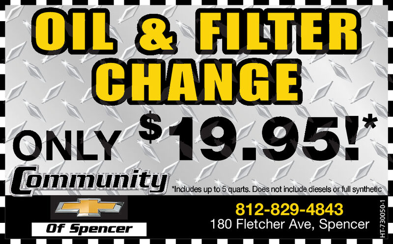 OIL & FILTERCHANGE$ONLY 19.95!CommunityIncludes up to 5 quarts. Does not include diesels or full synthetic812-829-4843180 Fletcher Ave, SpencerOf SpencerHT-711653-1 OIL & FILTER CHANGE $ ONLY 19.95! Community Includes up to 5 quarts. Does not include diesels or full synthetic 812-829-4843 180 Fletcher Ave, Spencer Of Spencer HT-711653-1
