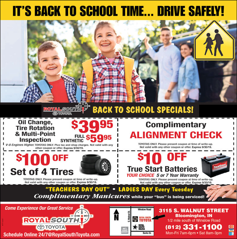 """IT'S BACK TO SCHOOL TIME... DRIVE SAFELY!ROYAL SOUMANSBACK TO SCHOOL SPECIALS!TOYOTA$39 95-$5995Oil Change,Tire Rotation& Multi-PointInspectionV-8 Engines Higher TOYOTAS ONLY. Plus tax and shop charges. Not valid with anyComplimentaryALIGNMENT CHECKFULLSYNTHETICTOYOTAS ONLY. Please present coupon at time of write-up.Not valid with any other coupon or offer. Expires 9/2/19.other coupon or offer. Expires 9/2/19.$10 OFF$100 OFFTrue Start BatteriesTRUESTARTSet of 4 TiresYOUR CHOICE 5 or 7 Year WarrantyTOYOTAS ONLY. Please present coupon at time of write-upNot valid with any other coupon or offer. Expires 9/2/19.TOYOTAS ONLY. Please present coupon at time of write-up.Not valid with any other coupon or offer. Expires 9/2/19.LADIES DAY Every TuesdayComplimentary Manicures while your """"bus"""" is being serviced!""""TEACHERS DAY OUT""""Come Experience Our Great ServiceWinslow Road3115 S. WALNUT STREETBloomington, IN1/2 mile south of Winslow Road(812) 331-1100ROYALSOUTH@Schedule Online 24/7@RoyalSouth Toyota.comROYAL SOUTHROYALSOUTHEMAZDANATEUARDARORYMon-Fri 7am-6pm Sat 8am-3pmBurks DrS nueMS IT'S BACK TO SCHOOL TIME... DRIVE SAFELY! ROYAL SOUMANSBACK TO SCHOOL SPECIALS! TOYOTA $39 95 -$5995 Oil Change, Tire Rotation & Multi-Point Inspection V-8 Engines Higher TOYOTAS ONLY. Plus tax and shop charges. Not valid with any Complimentary ALIGNMENT CHECK FULL SYNTHETIC TOYOTAS ONLY. Please present coupon at time of write-up. Not valid with any other coupon or offer. Expires 9/2/19. other coupon or offer. Expires 9/2/19. $10 OFF $100 OFF True Start Batteries TRUESTART Set of 4 Tires YOUR CHOICE 5 or 7 Year Warranty TOYOTAS ONLY. Please present coupon at time of write-up Not valid with any other coupon or offer. Expires 9/2/19. TOYOTAS ONLY. Please present coupon at time of write-up. Not valid with any other coupon or offer. Expires 9/2/19. LADIES DAY Every Tuesday Complimentary Manicures while your """"bus"""" is being serviced! """"TEACHERS DAY OUT"""" Come Experience Our Great Service Winslow Road 3115"""