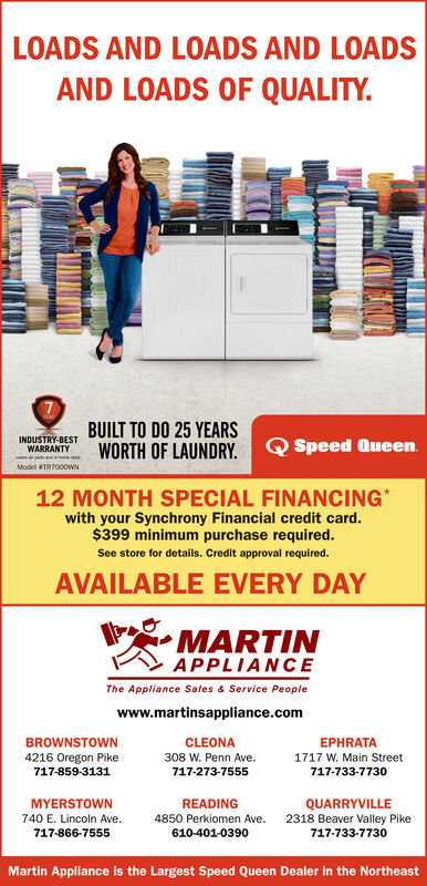 LOADS AND LOADS AND LOADSAND LOADS OF QUALITYBUILT TO DO 25 YEARSWORTH OF LAUNDRYINDUSTRY-BESTWARRANTYSpeed Queengas an inModel TR7000WN12 MONTH SPECIAL FINANCINGwith your Synchrony Financial credit card.$399 minimum purchase requiredSee store for details. Credit approval required.AVAILABLE EVERY DAYMARTINAPPLIANCEThe Appliance Sales & Service Peoplewww.martinsappliance.comBROWNSTOWNCLEONAEPHRATA4216 Oregon Pike308 W. Penn Ave.717-273-75551717 W. Main Street717-859-3131717-733-7730READINGQUARRYVILLE2318 Beaver Valley PikeMYERSTOWN740 E. Lincoln Ave.4850 Perkiomen Ave.717-866-7555610-401-0390717-733-7730Martin Appliance is the Largest Speed Queen Dealer in the Northeast LOADS AND LOADS AND LOADS AND LOADS OF QUALITY BUILT TO DO 25 YEARS WORTH OF LAUNDRY INDUSTRY-BEST WARRANTY Speed Queen gas an in Model TR7000WN 12 MONTH SPECIAL FINANCING with your Synchrony Financial credit card. $399 minimum purchase required See store for details. Credit approval required. AVAILABLE EVERY DAY MARTIN APPLIANCE The Appliance Sales & Service People www.martinsappliance.com BROWNSTOWN CLEONA EPHRATA 4216 Oregon Pike 308 W. Penn Ave. 717-273-7555 1717 W. Main Street 717-859-3131 717-733-7730 READING QUARRYVILLE 2318 Beaver Valley Pike MYERSTOWN 740 E. Lincoln Ave. 4850 Perkiomen Ave. 717-866-7555 610-401-0390 717-733-7730 Martin Appliance is the Largest Speed Queen Dealer in the Northeast