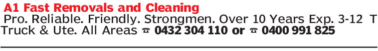 A1 Fast Removals and CleaningPro. Reliable. Friendly. Strongmen. Oveer 10 Years Exp. 3-12 TTruck & Ute. All Areas0432 304 110 or 0400 991 825 A1 Fast Removals and Cleaning Pro. Reliable. Friendly. Strongmen. Oveer 10 Years Exp. 3-12 T Truck & Ute. All Areas 0432 304 110 or 0400 991 825