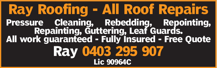 Ray Roofing - All Roof RepairsPressure Cleaning, Rebedding, Repointing,Repainting, Guttering, Leaf Guards.All work guaranteed Fully insured Free QuoteRay 0403 295 907Lic 90964C Ray Roofing - All Roof Repairs Pressure Cleaning, Rebedding, Repointing, Repainting, Guttering, Leaf Guards. All work guaranteed Fully insured Free Quote Ray 0403 295 907 Lic 90964C
