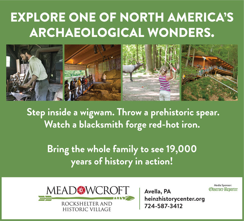 EXPLORE ONE OF NORTH AMERICA'SARCHAEOLOGICAL WONDERS.Step inside a wigwam. Throw a prehistoric spear.Watch a blacksmith forge red-hot iron.Bring the whole family to see 19,000years of history in action!Media SponsorObseruer ReporterMEAD WCROFTAvella, PAheinzhistorycenter.org724-587-3412ROCKSHELTER ANDHISTORIC VILLAGE EXPLORE ONE OF NORTH AMERICA'S ARCHAEOLOGICAL WONDERS. Step inside a wigwam. Throw a prehistoric spear. Watch a blacksmith forge red-hot iron. Bring the whole family to see 19,000 years of history in action! Media Sponsor Obseruer Reporter MEAD WCROFT Avella, PA heinzhistorycenter.org 724-587-3412 ROCKSHELTER AND HISTORIC VILLAGE