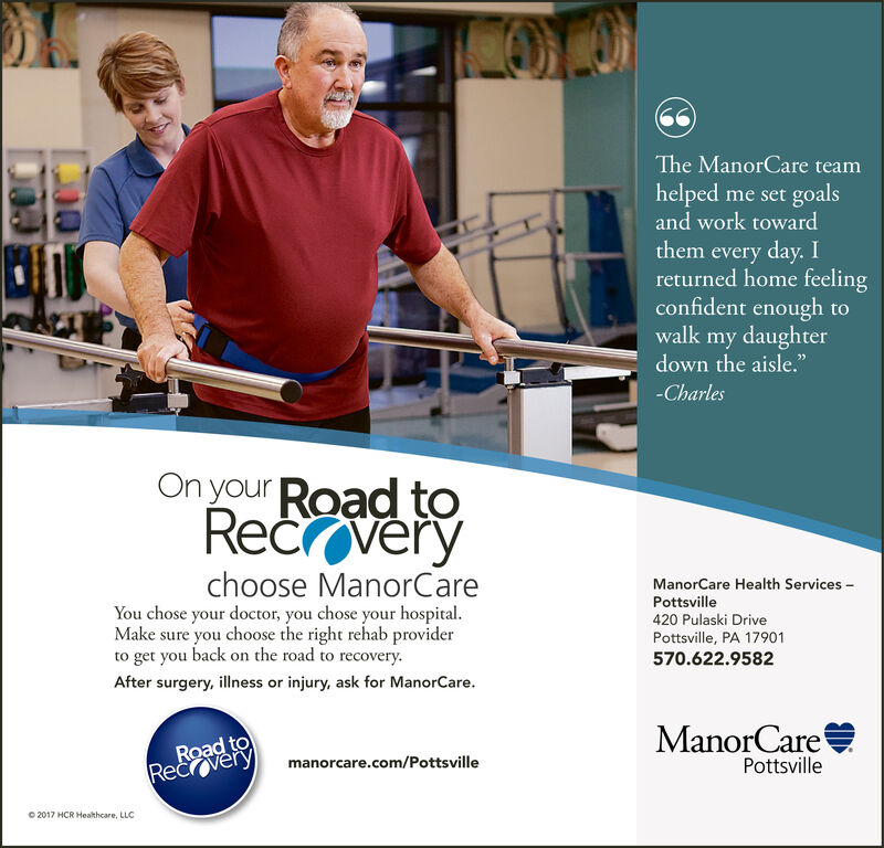 """The ManorCare teamhelped me set goalsand work towardthem every day. Ireturned home feelingconfident enough towalk my daughterdown the aisle.""""-CharlesOn your Road toRec verychoose ManorCareYou chose your doctor, you chose your hospital.Make sure you choose the right rehab providerto get you back on the road to recovery.After surgery, illness or injury, ask for ManorCare.ManorCare Health ServicesPottsville420 Pulaski DrivePottsville, PA 17901570.622.9582ManorCareRoad toRecrverymanorcare.com/PottsvillePottsville2017 HCR Heathcare, LLC The ManorCare team helped me set goals and work toward them every day. I returned home feeling confident enough to walk my daughter down the aisle."""" -Charles On your Road to Rec very choose ManorCare You chose your doctor, you chose your hospital. Make sure you choose the right rehab provider to get you back on the road to recovery. After surgery, illness or injury, ask for ManorCare. ManorCare Health Services Pottsville 420 Pulaski Drive Pottsville, PA 17901 570.622.9582 ManorCare Road to Recrvery manorcare.com/Pottsville Pottsville 2017 HCR Heathcare, LLC"""