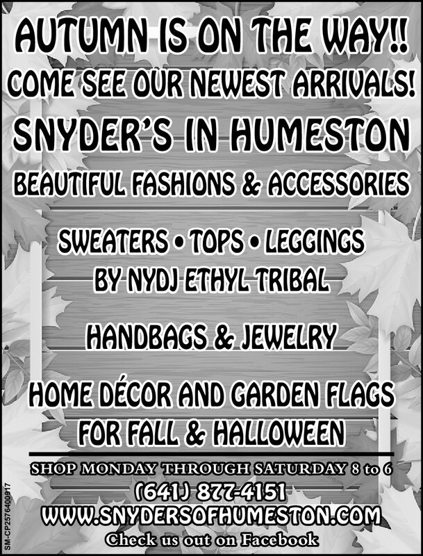 AUTUMN IS ON THE WAY!COME SEE OUR NEWEST ARRIVALS!SNYDER'S IN HUMESTONBEAUTIFUL FASHIONS & ACCESSORIESSWEATERS TOPS LEGGINGSBY NYDJ ETHYL TRIBALHANDBAGS&JEWELRYHOME DECOR AND GARDEN FLAGSFOR FALL&HALLOWEENSHOP MONDAY THROUGH SATURDAY 8 to 6G641877-4151www.SNYDERSOFHUMESTON.CoMCheck us out on FacebookSM-CP2576400917 AUTUMN IS ON THE WAY! COME SEE OUR NEWEST ARRIVALS! SNYDER'S IN HUMESTON BEAUTIFUL FASHIONS & ACCESSORIES SWEATERS TOPS LEGGINGS BY NYDJ ETHYL TRIBAL HANDBAGS&JEWELRY HOME DECOR AND GARDEN FLAGS FOR FALL&HALLOWEEN SHOP MONDAY THROUGH SATURDAY 8 to 6 G641877-4151 www.SNYDERSOFHUMESTON.CoM Check us out on Facebook SM-CP2576400917