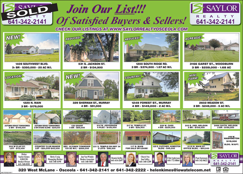 SAVISOLD641-342-2141Join Our List!!!Of Satisfied Buyers & Sellers! 641-342-2141SAYLORLTYRE A L T YCHECK OUR LISTINGS AT WWW.SAYLORREALTYOSCEOLA.COMNEW!ACREAGE!REDUCEDREDUCED1409 SOUTHWEST BLVD.531 S. JACKSON ST.1200 SOUTH RIDGE RD.3166 GARST ST., WOODBURN3 BR S259,000-1.68 AC3+ BR $350,000-25 AC M/L3 BR $374,500 1.57 AC M/L2 BR S134,900MINIFARM!NEW!LOCATION!COUNTRY!1220 N. MAIN329 SHERMAN ST., MURRAY1249 FOREST ST., MURRAY4 BR S149,0o0-2 AC M/L2602 MEADOW ST.4 BR S91,00o3 BR $179,0003 BR S249,000-5 AC MIL214 W. JEFFERSON4 PLEX $155,000217 N. TEMPLE ST3 BR $29,000AUTUMN RIDGE TOWNHOMES2 BR-$199,000AUTUMN RIDGE TOWNHOMES2BR STAND ALONE-$209,000126 GRANT3 BR-$89,000229 W. CASS4 BR $230,000203 E. 2ND, WELDON3 BR S105,0002490 320TH, WELDON3 BR $195,000119 W.WASHINGTON$119,000BLDG. WIAPT325 E. FLETCHER, HUMESTONOLDG $45,000s00 w CLAY ST.LOT $12,00oCOUNTRY CLUB MANORLOT S20,000-$43,000331 S. TEMPLE ON HWY 342 LOTS S90,6002115 N. MAIN ST.OFFICE BLDG. s69,000117 N. MAINFOR SALE OR LEASESEC. 22 KNOx TOWNSHIP139 AC MIL S585,000HelenSaylr-NimesGRUCRSBroker OwnerSAYLORBetty CraiManaging Broker641346-4198Jan VanWinkleBroker Associate641-34-50CherriosSun Valley641-34-1289Dennis Kelley641-414-2697Clint Anderson641-772-8864Pan Sorensen641-342-0622REALT Y641-342-2141641-340-0181A320 West McLaneOsceola 641-342-2141 or 641-342-2222 helenkimes@iowatelecom.netecrss t SAVI SOLD 641-342-2141 Join Our List!!! Of Satisfied Buyers & Sellers! 641-342-2141 SAYLOR LTY RE A L T Y CHECK OUR LISTINGS AT WWW.SAYLORREALTYOSCEOLA.COM NEW! ACREAGE! REDUCED REDUCED 1409 SOUTHWEST BLVD. 531 S. JACKSON ST. 1200 SOUTH RIDGE RD. 3166 GARST ST., WOODBURN 3 BR S259,000-1.68 AC 3+ BR $350,000-25 AC M/L 3 BR $374,500 1.57 AC M/L 2 BR S134,900 MINI FARM! NEW! LOCATION! COUNTRY! 1220 N. MAIN 329 SHERMAN ST., MURRAY 1249 FOREST ST., MURRAY 4 BR S149,0o0-2 AC M/L 2602 MEADOW ST. 4 BR S91,00o 3 BR $179,000 3 BR S249,000-5 AC MIL 214 W. JEFFERSON 4 PLEX $155,000 217 N. TEMPLE ST 3 BR $29,000 AUTUMN RIDGE TOWNHOMES 2 