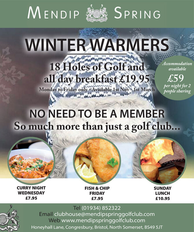 MENDIPSPRINGWINTER WARMERSof Golf and18 HolesAccommodationavailableall day breakfast £19.95Monday to Friday only Available 1st Nov 1st Marchpeople sharing£59per night for 2NO NEED TO BE A MEMBERSo much more than just a golf club...CURRY NIGHTWEDNESDAY£7.95FISH & CHIPSUNDAYLUNCH£10.95FRIDAY£7.95Tel (01934) 852322Email clubhouse@mendipspringgolfclub.comWeb www.mendipspringgolfclub.comHoneyhall Lane, Congresbury, Bristol, North Somerset, BS49 5JT MENDIP SPRING WINTER WARMERS of Golf and 18 Holes Accommodation available all day breakfast £19.95 Monday to Friday only Available 1st Nov 1st Marchpeople sharing £59 per night for 2 NO NEED TO BE A MEMBER So much more than just a golf club... CURRY NIGHT WEDNESDAY £7.95 FISH & CHIP SUNDAY LUNCH £10.95 FRIDAY £7.95 Tel (01934) 852322 Email clubhouse@mendipspringgolfclub.com Web www.mendipspringgolfclub.com Honeyhall Lane, Congresbury, Bristol, North Somerset, BS49 5JT