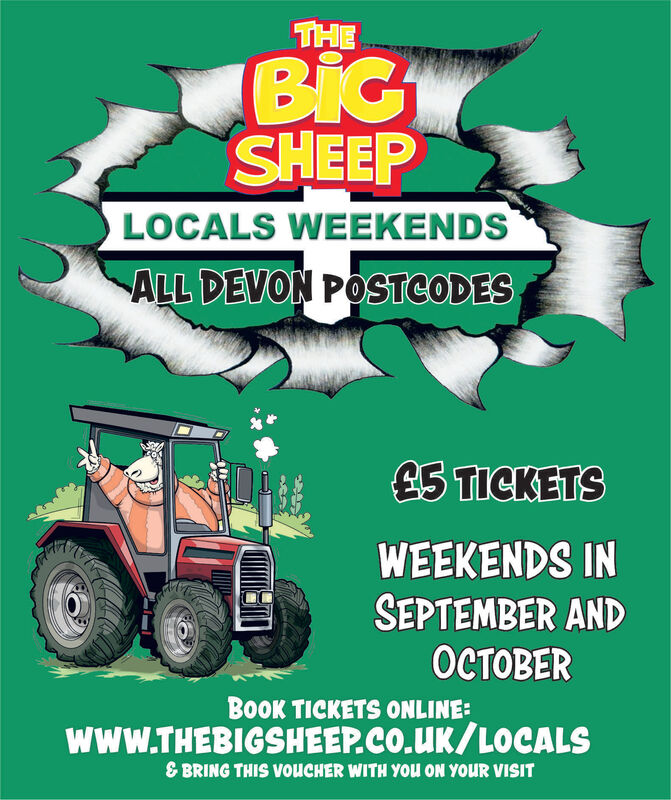 THEBiGSHEEPLOCALS WEEKENDSALL DEVON POSTCODES£5 TICKETSWEEKENDS INSEPTEMBER ANDOCTOBERBoOK TICKETS ONLINE:www.THEBIGSHEEP.CO.UK/LOCALS& BRING THIS VouCHER WITH YOU ON YOUR VISIT THE BiG SHEEP LOCALS WEEKENDS ALL DEVON POSTCODES £5 TICKETS WEEKENDS IN SEPTEMBER AND OCTOBER BoOK TICKETS ONLINE: www.THEBIGSHEEP.CO.UK/LOCALS & BRING THIS VouCHER WITH YOU ON YOUR VISIT