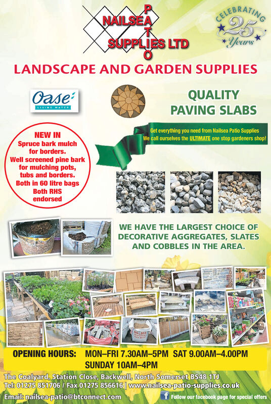 CUIRAEATIHG25.NAILSEAYeursSUPPLIES LTDLANDSCAPE AND GARDEN SUPPLIESOaseQUALITYKIVING WATERPAVING SLABSGet everything you need from Nailsea Patio SuppliesNEW INSpruce bark mulchfor borders.Well screened pine barkfor mulching pots,tubs and borders.Both in 60 litre bagsWe call ourselves the ULTIMATE one stop gardeners shop!Both RHSendorsedWE HAVE THE LARGEST CHOICE OFDECORATIVE AGGREGATES, SLATESAND COBBLES IN THE AREA.OPENING HOURS:MON-FRI 7.30AM-5PM SAT 9.00AM-4.00PMSUNDAY 10AM-4PMThe Coalyard, Station Close, Backwell, North Somerset BS48 1TJTel: 01275 851706/ Fax 01275 856616| www.naflsea-patio-supplies.co.ukEmail: nailsea patio@btconnect.comf Follow our facebook page for special offers CUIRAEATIHG 25. NAILSEA Yeurs SUPPLIES LTD LANDSCAPE AND GARDEN SUPPLIES Oase QUALITY KIVING WATER PAVING SLABS Get everything you need from Nailsea Patio Supplies NEW IN Spruce bark mulch for borders. Well screened pine bark for mulching pots, tubs and borders. Both in 60 litre bags We call ourselves the ULTIMATE one stop gardeners shop! Both RHS endorsed WE HAVE THE LARGEST CHOICE OF DECORATIVE AGGREGATES, SLATES AND COBBLES IN THE AREA. OPENING HOURS: MON-FRI 7.30AM-5PM SAT 9.00AM-4.00PM SUNDAY 10AM-4PM The Coalyard, Station Close, Backwell, North Somerset BS48 1TJ Tel: 01275 851706/ Fax 01275 856616| www.naflsea-patio-supplies.co.uk Email: nailsea patio@btconnect.com f Follow our facebook page for special offers