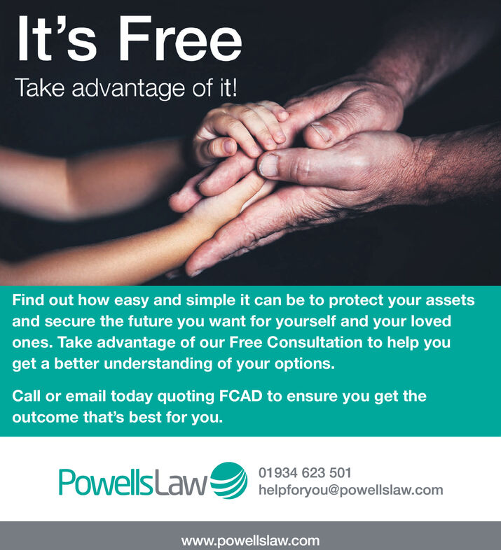 It's FreeTake advantage of it!Find out how easy and simple it can be to protect your assetsand secure the future you want for yourself and your lovedones. Take advantage of our Free Consultation to help youget a better understanding of your options.Call or email today quoting FCAD to ensure you get theoutcome that's best for you.PowellsLaw01934 623 501helpforyou@powellslaw.comwww.powellslaw.com It's Free Take advantage of it! Find out how easy and simple it can be to protect your assets and secure the future you want for yourself and your loved ones. Take advantage of our Free Consultation to help you get a better understanding of your options. Call or email today quoting FCAD to ensure you get the outcome that's best for you. PowellsLaw 01934 623 501 helpforyou@powellslaw.com www.powellslaw.com