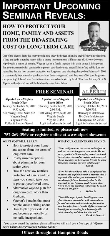 """IMPORTANT UPCOMINGSEMINAR REVEALS:HOW TO PROTECT YOURHOME, FAMILY AND ASSETSFROM THE DEVASTATINGStottlperinRuspected sae Pndsnd r Law AtenyCOST OF LONG TERM CAREOne of the biggest fears that many people have today is the fear of having their life savings wiped outif they end up in a nursing home. What a shame to see someone's life savings of 30, 40 or S0 yearswiped out in a matter of months. Whether you or a family member is in crisis or not, it is importantthat you understand what you can do to protect your hard-earned assets! Most of the public does notyet realize that the laws on asset protection and long-tem care planning changed on February 8, 2006.It is extremely important that you know about these changes and how they may affect your long-termcare planning! A brand new, free informational workshop hosted by local Elder Law Attorney Scott N.Alperin with Alperin Law will be held on the dates listed below:ALPERINLAWFREE SEMINARAlperin Law-VirginiaBeach OfficeThursday, October 3rd, 20193:30 PMHarmony at Oakbrooke301 Clearfield AvenueChesapeake, VA 23320Light Refreshments ServedAlperin Law-VirginiaBeach OfficeTuesday, September 24, 20199:30 A.M500 Viking Drive, Suite 202Virginia BeachVirginia 23452Coffee & Pastries ServedAlperin Law-VirginiaBeach OfficeThursday, September 26, 20192:00 PM500 Viking Drive, Suite 202Virginia BeachVirginia 23452Light Refreshments ServedSeating is limited, so please call now757-269-3969 or register online at www.alperinlaw.comWHAT YOU WILL LEARN:How to protect your homeWHAT OUR CLIENTS ARE SAYING:""""Scot really came to the rescue and helped uswith our parents long-term care needs. He wasso very patient with our aging parents and tookthe extra care needed to explain and answer allof our questions and concerns. We will be usinghim again soon for our own estate plan.and assets from the costs oflong-term careCostly misconceptionsabout planning for yoursenior yearsSam R.How the new law restricts""""Scott has the ability to take a complicated seo"""