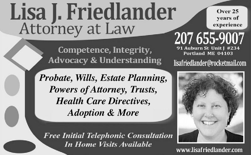 Lisa J. FriedlanderAttorney at LawOver 25years ofexperience207 655-900791 Auburn St Unit J # 234Portland ME 04103Competence, Integrity,Advocacy & Understandinglisafriedlander@rocketmail.comProbate, Wills, Estate Planning,Powers of Attorney, Trusts,Health Care Directives,Adoption & MoreFree Initial Telephonic ConsultationIn Home Visits Availablewww.lisafriedlander.com Lisa J. Friedlander Attorney at Law Over 25 years of experience 207 655-9007 91 Auburn St Unit J # 234 Portland ME 04103 Competence, Integrity, Advocacy & Understanding lisafriedlander@rocketmail.com Probate, Wills, Estate Planning, Powers of Attorney, Trusts, Health Care Directives, Adoption & More Free Initial Telephonic Consultation In Home Visits Available www.lisafriedlander.com