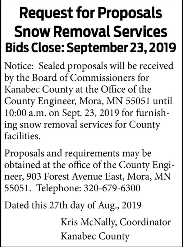 Request for ProposalsSnow Removal ServicesBids Close: September 23,2019Notice: Sealed proposals will be receivedby the Board of Commissioners forKanabec County at the Office of the  County Engineer, Mora, MN 55051 until10:00 a.m. onSept. 23, 2019 for furnish-ing snow removal services for CountyfacilitiesProposals and requirements may beobtained at the office of the County Engi-neer, 903 Forest Avenue East, Mora, MN55051. Telephone: 320-679-6300Dated this 27th day of Aug., 2019Kris McNally, CoordinatorKanabec County Request for Proposals Snow Removal Services Bids Close: September 23,2019 Notice: Sealed proposals will be received by the Board of Commissioners for Kanabec County at the Office of the   County Engineer, Mora, MN 55051 until 10:00 a.m. on Sept. 23, 2019 for furnish- ing snow removal services for County facilities Proposals and requirements may be obtained at the office of the County Engi- neer, 903 Forest Avenue East, Mora, MN 55051. Telephone: 320-679-6300 Dated this 27th day of Aug., 2019 Kris McNally, Coordinator Kanabec County