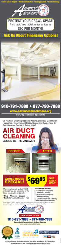 Crawl Space Repair Mold Remediation Energy AuditsDuct CleaningAdvancedair solutionsPROTECT YOUR CRAWL SPACEfrom mold and moisture for as low as$90 PER MONTH!Ask Us About Financing Options!910-791-7888 877-790-7888www.advancedairsolutions.orgCrawl Space Repair SpecialistsDo You Have Breating Problems, Asthma. Dizziness, Eye imtationHeadaches, Hives, Frequent Bloody Noses, itchy EyesNose OrSin, Migranes, Rashes, or Runny Nose?AIR DUCTCLEANINGCOULD BE THE ANSWER!BEFOREAFTERONEWEEKONLY!WHOLE HOUSESPECIAL! $6995Avalable on requestsMaintenance Program-When people crank up their ACsystems these are only some ot ethings you breathe and smellwithLifetime WaantyOuside Condener CleaningMeld Alergen esDacteria Animal Dander HarWorkmanship GuaranteedAodvancedsar solutionsMON-FRI Au TO 7PM910-791-7888 877-790-7888t MRemon&Air Oust Ceingwww.avancedainona.oBBB HOME CMRCHBUILDERstpcnLocly Owned&Operted Lcensed Insued &Bondes for Your ProectionLat Our Exence ard owledge Wok r you & your amy Crawl Space Repair Mold Remediation Energy Audits Duct Cleaning A dvanced air solutions PROTECT YOUR CRAWL SPACE from mold and moisture for as low as $90 PER MONTH! Ask Us About Financing Options! 910-791-7888 877-790-7888 www.advancedairsolutions.org Crawl Space Repair Specialists Do You Have Breating Problems, Asthma. Dizziness, Eye imtation Headaches, Hives, Frequent Bloody Noses, itchy EyesNose Or Sin, Migranes, Rashes, or Runny Nose? AIR DUCT CLEANING COULD BE THE ANSWER! BEFORE AFTER ONE WEEK ONLY! WHOLE HOUSE SPECIAL! $6995 Avalable on requests Maintenance Program- When people crank up their AC systems these are only some ot e things you breathe and smell with Lifetime Waanty Ouside Condener Cleaning Meld Alergen es Dacteria Animal Dander Har Workmanship Guaranteed Ao dvanceds ar solutions MON-FRI Au TO 7PM 910-791-7888 877-790-7888 t MRemon&Air Oust Ceing www.avancedainona.o BBB HOME CMRCH BUILDER stpcn Locly Owned&Operted Lcensed Insued &Bondes for Your Proection Lat Our Exence ard owledg