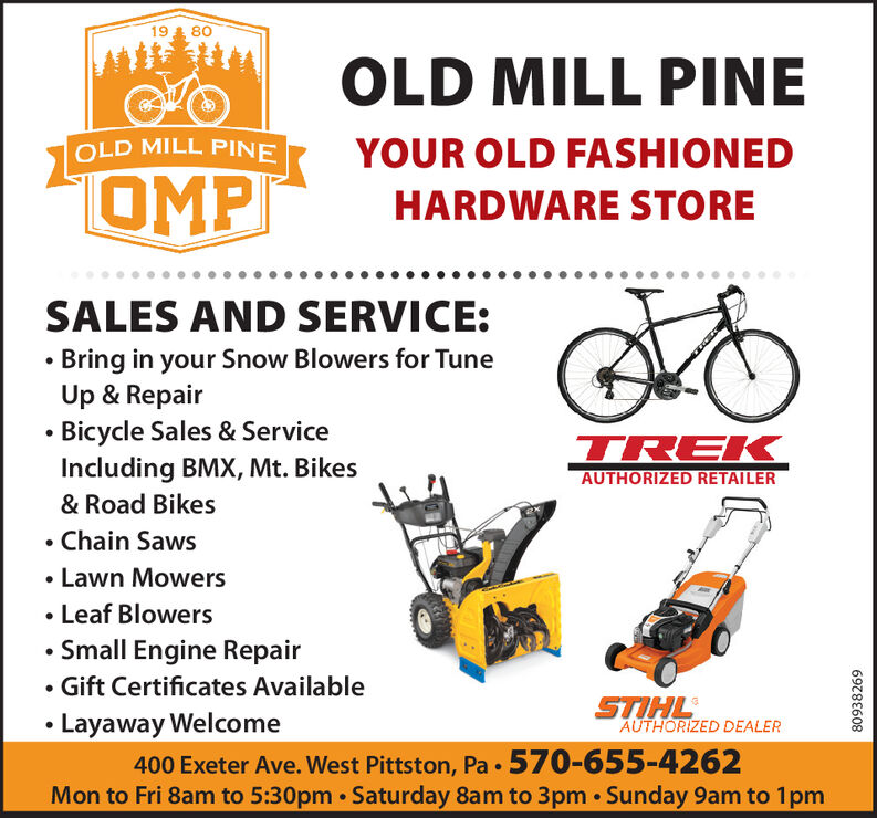 1980OLD MILL PINEOLD MILL PINEYOUR OLD FASHIONEDOMPHARDWARE STORESALES AND SERVICE:Bring in your Snow Blowers for TuneUp & RepairBicycle Sales & ServiceIncluding BMX, Mt. BikesTREKAUTHORIZED RETAILER& Road Bikes.Chain SawsLawn MowersLeaf BlowersSmall Engine RepairGift Certificates AvailableSTIHLAUTHORIZED DEALERLayaway Welcome400 Exeter Ave. West Pittston, Pa 570-655-4262Mon to Fri 8am to 5:30pm Saturday 8am to 3pm Sunday 9am to 1pm80938269 19 80 OLD MILL PINE OLD MILL PINE YOUR OLD FASHIONED OMP HARDWARE STORE SALES AND SERVICE: Bring in your Snow Blowers for Tune Up & Repair Bicycle Sales & Service Including BMX, Mt. Bikes TREK AUTHORIZED RETAILER & Road Bikes .Chain Saws Lawn Mowers Leaf Blowers Small Engine Repair Gift Certificates Available STIHL AUTHORIZED DEALER Layaway Welcome 400 Exeter Ave. West Pittston, Pa 570-655-4262 Mon to Fri 8am to 5:30pm Saturday 8am to 3pm Sunday 9am to 1pm 80938269