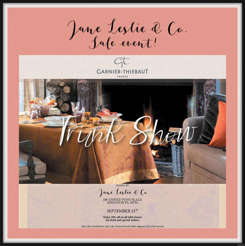 Jane Lestic & Ca.Jale went!GtGARNIER-THIEBAUTFRANCETrtnk argyHOSTED BYJane Lestie Ce186 UNITED PENN PLAZAKINGSTON PA 18704SEPTEMBER 21STEnjoy 20% off on all table linens(in stock and special orders)Meet the trendsetters and take home French table elegance this Fall season. Jane Lestic & Ca. Jale went! Gt GARNIER-THIEBAUT FRANCE Trtnk argy HOSTED BY Jane Lestie Ce 186 UNITED PENN PLAZA KINGSTON PA 18704 SEPTEMBER 21ST Enjoy 20% off on all table linens (in stock and special orders) Meet the trendsetters and take home French table elegance this Fall season.
