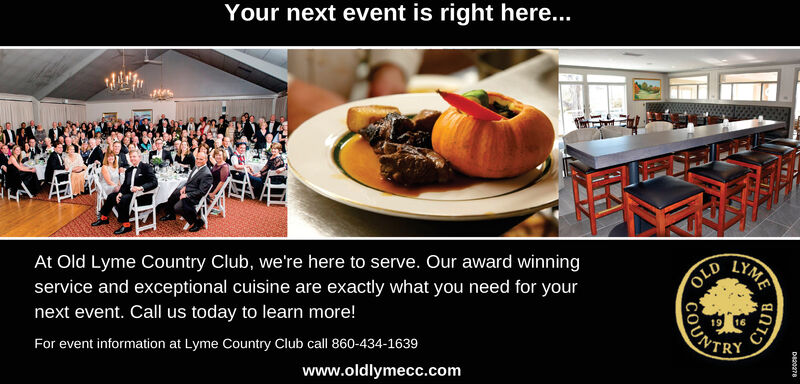 Your next event is right here...LYMEAt Old Lyme Country Club, we're here to serve. Our award winningservice and exceptional cuisine are exactly what you need for yournext event. Call us today to learn more!OLDUNTRYFor event information at Lyme Country Club call 860-434-1639www.oldlymecc.comCLUBDa20278 Your next event is right here... LYME At Old Lyme Country Club, we're here to serve. Our award winning service and exceptional cuisine are exactly what you need for your next event. Call us today to learn more! OLD UNTRY For event information at Lyme Country Club call 860-434-1639 www.oldlymecc.com CLUB Da20278