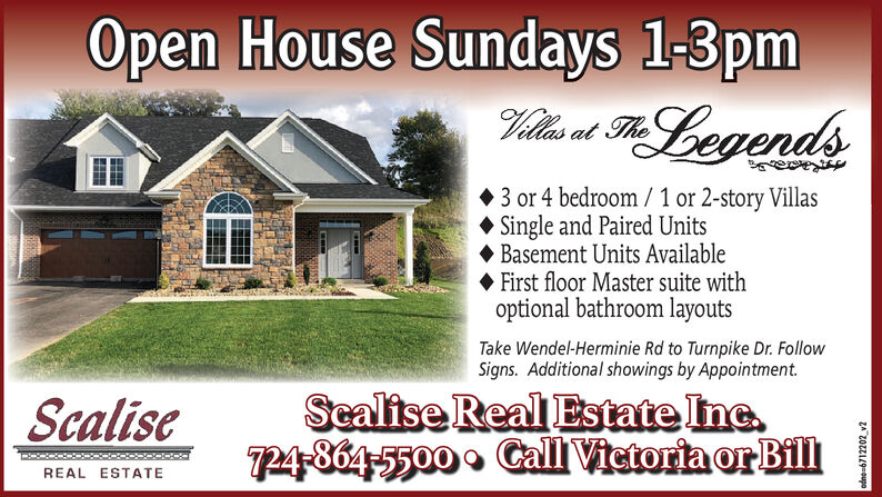 Open House Sundays 1-3pmLegendsat Theeee3 or 4 bedroom/1 or 2-story VillasSingle and Paired UnitsBasement Units AvailableFirst floor Master suite withoptional bathroom layoutsTake Wendel-Herminie Rd to Turnpike Dr. FollowSigns. Additional showings by AppointmentSealise Real Estate Inc724-864-5500 Call Vietoria orBillScaliseREAL ESTATEzozzi9-oupo Open House Sundays 1-3pm Legends at The eee 3 or 4 bedroom/1 or 2-story Villas Single and Paired Units Basement Units Available First floor Master suite with optional bathroom layouts Take Wendel-Herminie Rd to Turnpike Dr. Follow Signs. Additional showings by Appointment Sealise Real Estate Inc 724-864-5500 Call Vietoria orBill Scalise REAL ESTATE zozzi9-oupo