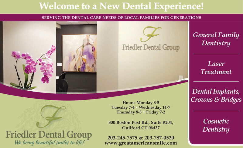 Welcome to a New Dental Experience!SERVING THE DENTAL CARE NEEDS OF LOCAL FAMILIES FOR GENERATIONSGeneral FamilyDentistryFriedler Dental GroupLaserTreatmentDental Implants,Crowns&BridgesHours: Monday 8-5Tuesday 7-4 Wednesday 11-7Thursday 8-5 Friday 7-2Cosmetic800 Boston Post Rd., Suite # 204Guilford CT 06437DentistryFriedler Dental GroupWe bring beautifulsmiles to life!203-245-7575 & 203-787-0520www.greatamericansmile.com Welcome to a New Dental Experience! SERVING THE DENTAL CARE NEEDS OF LOCAL FAMILIES FOR GENERATIONS General Family Dentistry Friedler Dental Group Laser Treatment Dental Implants, Crowns&Bridges Hours: Monday 8-5 Tuesday 7-4 Wednesday 11-7 Thursday 8-5 Friday 7-2 Cosmetic 800 Boston Post Rd., Suite # 204 Guilford CT 06437 Dentistry Friedler Dental Group We bring beautifulsmiles to life! 203-245-7575 & 203-787-0520 www.greatamericansmile.com