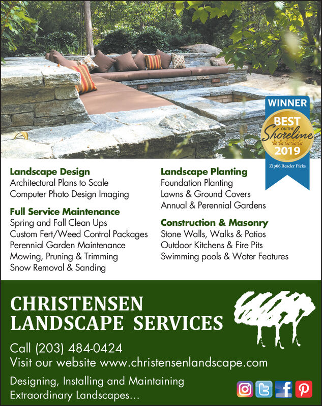 WINNERBESTShareleneON THE2019Zip06 Reader PicksLandscape PlantingFoundation PlantingLandscape DesignArchitectural Plans to ScaleComputer Photo Design ImagingLawns & Ground CoversAnnual & Perennial GardensFull Service MaintenanceSpring and Fall Clean UpsCustom Fert/Weed Control PackagesPerennial Garden MaintenanceMowing, Pruning & TrimmingSnow Removal & SandingConstruction& MasonryStone Walls, Walks & PatiosOutdoor Kitchens & Fire PitsSwimming pools & Water FeaturesCHRISTENSENLANDSCAPE SERVICESCall (203) 484-0424Visit our website www.christensenlandscape.comDesigning, Installing and MaintainingExtraordinary Landscapes... WINNER BEST Sharelene ON THE 2019 Zip06 Reader Picks Landscape Planting Foundation Planting Landscape Design Architectural Plans to Scale Computer Photo Design Imaging Lawns & Ground Covers Annual & Perennial Gardens Full Service Maintenance Spring and Fall Clean Ups Custom Fert/Weed Control Packages Perennial Garden Maintenance Mowing, Pruning & Trimming Snow Removal & Sanding Construction& Masonry Stone Walls, Walks & Patios Outdoor Kitchens & Fire Pits Swimming pools & Water Features CHRISTENSEN LANDSCAPE SERVICES Call (203) 484-0424 Visit our website www.christensenlandscape.com Designing, Installing and Maintaining Extraordinary Landscapes...
