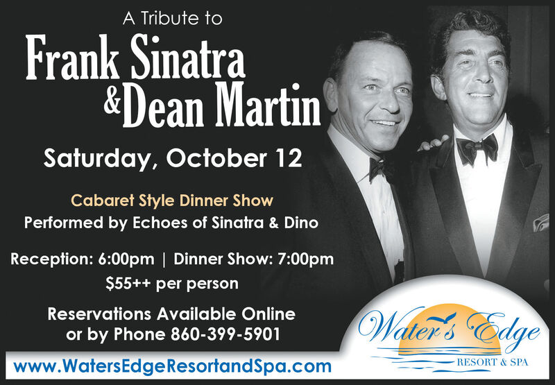 A Tribute toFrank Sinatra&Dean MartinSaturday, October 12Cabaret Style Dinner ShowPerformed by Echoes of Sinatra & DinoReception: 6:00pm | Dinner Show: 7:00pm$55++ per personWlcer's EdgeReservations Available Onlineor by Phone 860-399-5901www.WatersEdge Resortand Spa.comRESORT & SPA A Tribute to Frank Sinatra &Dean Martin Saturday, October 12 Cabaret Style Dinner Show Performed by Echoes of Sinatra & Dino Reception: 6:00pm | Dinner Show: 7:00pm $55++ per person Wlcer's Edge Reservations Available Online or by Phone 860-399-5901 www.WatersEdge Resortand Spa.com RESORT & SPA