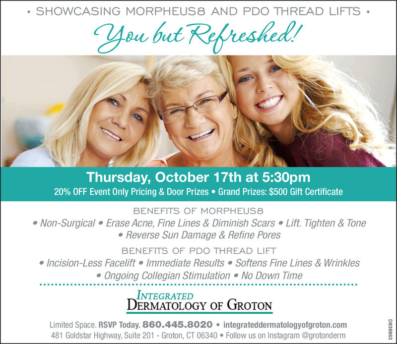 SHOWCASING MORPHEUS8 AND PDO THREAD LIFTS.You but Refreshed!Thursday, October 17th at 5:30pm20% OFF Event Only Pricing & Door PrizesGrand Prizes: $500 Gift CertificateBENEFITS OF MORPHEUS8Non-Surgical Erase Acne, Fine Lines & Diminish Scars Lift. Tighten & ToneReverse Sun Damage & Refine PoresBENEFITS OF PDO THREAD LIFTIncision-Less Facelift Immediate Results Softens Fine Lines & WrinklesOngoing Collegian Stimulation No Down TimeINTEGRATEDDERMATOLOGY OF GROTONLimited Space. RSVP Today. 860.445.8020 integrateddermatologyofgroton.com481 Goldstar Highway, Suite 201 Groton, CT 06340 Follow us on Instagram @grotondermD836863 SHOWCASING MORPHEUS8 AND PDO THREAD LIFTS. You but Refreshed! Thursday, October 17th at 5:30pm 20% OFF Event Only Pricing & Door Prizes Grand Prizes: $500 Gift Certificate BENEFITS OF MORPHEUS8 Non-Surgical Erase Acne, Fine Lines & Diminish Scars Lift. Tighten & Tone Reverse Sun Damage & Refine Pores BENEFITS OF PDO THREAD LIFT Incision-Less Facelift Immediate Results Softens Fine Lines & Wrinkles Ongoing Collegian Stimulation No Down Time INTEGRATED DERMATOLOGY OF GROTON Limited Space. RSVP Today. 860.445.8020 integrateddermatologyofgroton.com 481 Goldstar Highway, Suite 201 Groton, CT 06340 Follow us on Instagram @grotonderm D836863