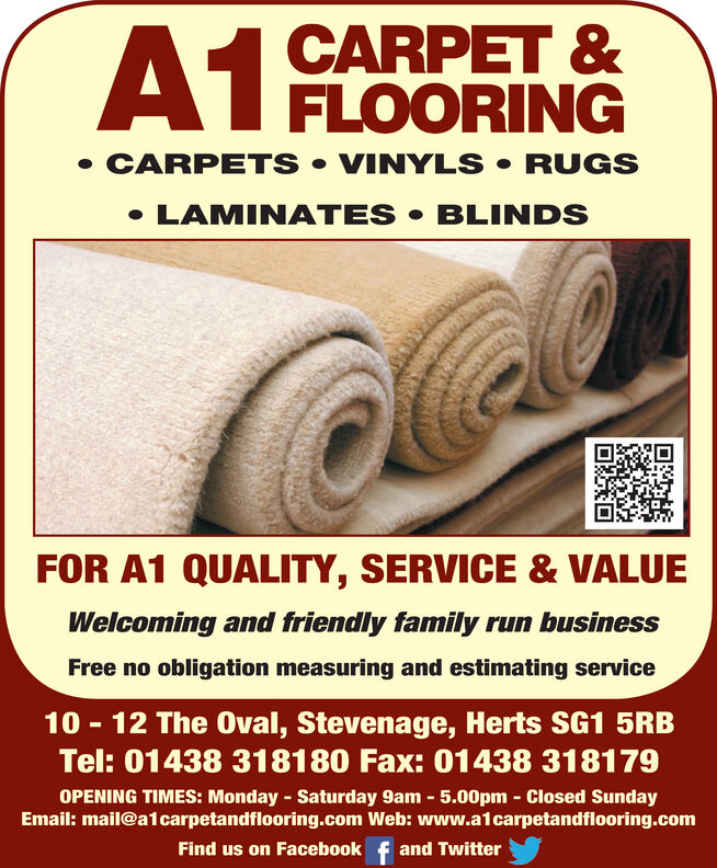 A1CARPET &FLOORINGCARPETS VINYLS RUGSLAMINATES BLINDSFOR A1 QUALITY, SERVICE & VALUEWelcoming and friendly family run businessFree no obligation measuring and estimating service10 12 The 0val, Stevenage, Herts SG1 5RBTel: 01438 318180 Fax: 01438 318179OPENING TIMES: Monday Saturday 9am 5.00pm Closed SundayEmail: mail@a1carpetandflooring.com Web: www.a1carpetandflooring.comFind us on Facebook f and Twitter A1 CARPET & FLOORING CARPETS VINYLS RUGS LAMINATES BLINDS FOR A1 QUALITY, SERVICE & VALUE Welcoming and friendly family run business Free no obligation measuring and estimating service 10 12 The 0val, Stevenage, Herts SG1 5RB Tel: 01438 318180 Fax: 01438 318179 OPENING TIMES: Monday Saturday 9am 5.00pm Closed Sunday Email: mail@a1carpetandflooring.com Web: www.a1carpetandflooring.com Find us on Facebook f and Twitter