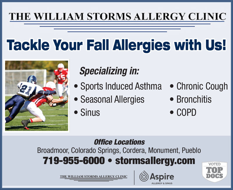 THE WILLIAM STORMS ALLERGY CLINICTackle Your Fall Allergies with Us!Specializing in:Sports Induced AsthmaSeasonal Allergies. Chronic CoughBronchitisSinusCOPDOffice LocationsBroadmoor, Colorado Springs, Cordera, Monument, Pueblo719-955-6000 stormsallergy.comVOTEDTOPDOCSAspireTHE WILLIAM STORMS ALLERGY CLINICALLERGY&SINUS THE WILLIAM STORMS ALLERGY CLINIC Tackle Your Fall Allergies with Us! Specializing in: Sports Induced Asthma Seasonal Allergies . Chronic Cough Bronchitis Sinus COPD Office Locations Broadmoor, Colorado Springs, Cordera, Monument, Pueblo 719-955-6000 stormsallergy.com VOTED TOP DOCS Aspire THE WILLIAM STORMS ALLERGY CLINIC ALLERGY&SINUS