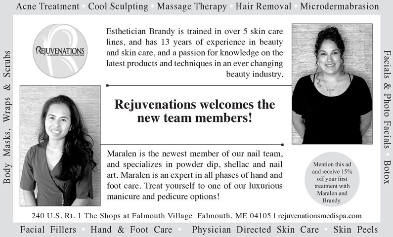 Acne Treatment Cool Sculpting Massage Therapy Hair Removal MicrodermabrasionEsthetician Brandy is trained in over 5 skin carelines, and has 13 years of experience in beautyand skin care, and a passion for knowledge on thelatest products and techniques in an ever changingbeauty industry.REJUVENATIONSRejuvenations welcomes thenew team members!Maralen is the newest member of our nail team,and specializes in powder dip, shellac and naiart. Maralen is an expert in all phases of hand andfoot care. Treat yourself to one of our luxuriousmanicure and pedicure options!Mention this adand receive 15%off your firsttreatment withMaralen andBrandy.240 U.S. Rt. 1 The Shops at Falmouth Village Falmouth, ME 04105 rejuvenationsmedispa.comFacial FillersPhysician Directed Skin CareSkin PeelsHand & Foot CareBotoxFacials& Photo FacialsBody Masks, Wraps & Scrubs Acne Treatment Cool Sculpting Massage Therapy Hair Removal Microdermabrasion Esthetician Brandy is trained in over 5 skin care lines, and has 13 years of experience in beauty and skin care, and a passion for knowledge on the latest products and techniques in an ever changing beauty industry. REJUVENATIONS Rejuvenations welcomes the new team members! Maralen is the newest member of our nail team, and specializes in powder dip, shellac and nai art. Maralen is an expert in all phases of hand and foot care. Treat yourself to one of our luxurious manicure and pedicure options! Mention this ad and receive 15% off your first treatment with Maralen and Brandy. 240 U.S. Rt. 1 The Shops at Falmouth Village Falmouth, ME 04105 rejuvenationsmedispa.com Facial Fillers Physician Directed Skin Care Skin Peels Hand & Foot Care Botox Facials& Photo Facials Body Masks, Wraps & Scrubs