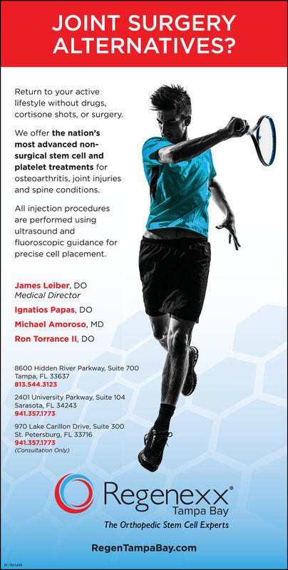 JOINT SURGERYALTERNATIVES?Return to your activelifestyle without drugscortisone shots, or surgery0We offer the nation'smost advanced non-surgical stem cell andplatelet treatments forosteoarthritis, joint injuriesand spine conditions.All injection proceduresare performed usingultrasound andfluoroscopic guidance forprecise cell placement.James Leiber, DOMedical Directorgnatios Papas, DOMichael Amoroso, MDRon Torrance 1I, DO8600 Hidden River Parkway, Suite 700Tampa, FL 33637813.544.31232401 University Parkway, Suite 104Sarasota, FL 34243941.357.1773970 Lake Carillon Drive, Suite 300St. Petersburg. FL 33716941.357.1773(Consultation Only)ORegenexxTampa BayThe Orthopedic Stem Cell ExpertsRegenTampaBay.com JOINT SURGERY ALTERNATIVES? Return to your active lifestyle without drugs cortisone shots, or surgery 0 We offer the nation's most advanced non- surgical stem cell and platelet treatments for osteoarthritis, joint injuries and spine conditions. All injection procedures are performed using ultrasound and fluoroscopic guidance for precise cell placement. James Leiber, DO Medical Director gnatios Papas, DO Michael Amoroso, MD Ron Torrance 1I, DO 8600 Hidden River Parkway, Suite 700 Tampa, FL 33637 813.544.3123 2401 University Parkway, Suite 104 Sarasota, FL 34243 941.357.1773 970 Lake Carillon Drive, Suite 300 St. Petersburg. FL 33716 941.357.1773 (Consultation Only) ORegenexx Tampa Bay The Orthopedic Stem Cell Experts RegenTampaBay.com
