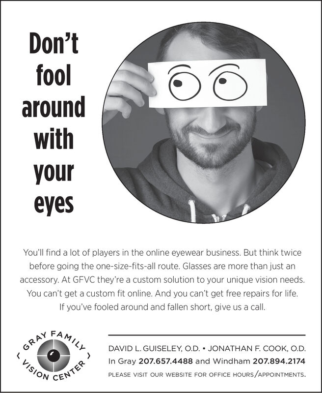 Don'tfoolaroundwithyoureyesYou'll find a lot of players in the online eyewear business. But think twicebefore going the one-size-fits-all route. Glasses are more than just anaccessory. At GFVC they're a custom solution to your unique vision needs.You can't get a custom fit online. And you can't get free repairs for lifeIf you've fooled around and fallen short, give us a call.cAMILYRAYDAVID L. GUISELEY, O.D. JONATHAN F. COOK, O.D.In Gray 207.657.4488 and Windham 207.894.2174VISIONPLEASE VISIT OUR WEBSITE FOR OFFICE HOURS/APPOINTMENTSCENTE Don't fool around with your eyes You'll find a lot of players in the online eyewear business. But think twice before going the one-size-fits-all route. Glasses are more than just an accessory. At GFVC they're a custom solution to your unique vision needs. You can't get a custom fit online. And you can't get free repairs for life If you've fooled around and fallen short, give us a call. cAMILY RAY DAVID L. GUISELEY, O.D. JONATHAN F. COOK, O.D. In Gray 207.657.4488 and Windham 207.894.2174 VISION PLEASE VISIT OUR WEBSITE FOR OFFICE HOURS/APPOINTMENTS CENTE