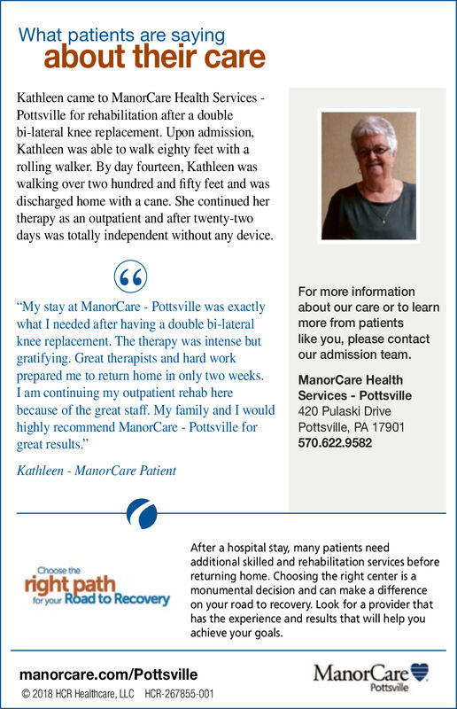 "What patients are sayingabout their careKathleen came to ManorCare Health ServicesPottsville for rehabilitation after a doublebi-lateral knee replacement. Upon admission,Kathleen was able to walk eighty feet with arolling walker. By day fourteen, Kathleen waswalking over two hundred and fifty feet and wasdischarged home with a cane. She continued hertherapy as an outpatient and after twenty-twodays was totally independent without any device.66For more information""My stay at ManorCare - Pottsville was exactlywhat I needed after having a double bi-lateralknee replacement. The therapy was intense butgratifying. Great therapists and hard workprepared me to return home in only two weeks.Iam continuing my outpatient rehab herebecause of the great staff. My family and I wouldhighly recommend ManorCare - Pottsville forgreat results.about our care or to learnmore from patientslike you, please contactour admission teamManorCare HealthServices Pottsville420 Pulaski DrivePottsville, PA 17901570.622.9582Kathleen ManorCare PatientAfter a hospital stay, many patients needadditional skilled and rehabilitation services beforereturning home. Choosing the right center is amonumental decision and can make a differenceon your road to recovery. Look for a provider thathas the experience and results that will help youachieve your goals.Choose theright pathfor your Road to RecoveryManorCaremanorcare.com/PottsvillePottsville2018 HCR Healthcare, LLCHCR-267855-001 What patients are saying about their care Kathleen came to ManorCare Health Services Pottsville for rehabilitation after a double bi-lateral knee replacement. Upon admission, Kathleen was able to walk eighty feet with a rolling walker. By day fourteen, Kathleen was walking over two hundred and fifty feet and was discharged home with a cane. She continued her therapy as an outpatient and after twenty-two days was totally independent without any device. 66 For more information ""My stay at ManorCare - Pottsville was exactly what I needed after having a double bi-lateral knee replacement. The therapy was intense but gratifying. Great therapists and hard work prepared me to return home in only two weeks. Iam continuing my outpatient rehab here because of the great staff. My family and I would highly recommend ManorCare - Pottsville for great results. about our care or to learn more from patients like you, please contact our admission team ManorCare Health Services Pottsville 420 Pulaski Drive Pottsville, PA 17901 570.622.9582 Kathleen ManorCare Patient After a hospital stay, many patients need additional skilled and rehabilitation services before returning home. Choosing the right center is a monumental decision and can make a difference on your road to recovery. Look for a provider that has the experience and results that will help you achieve your goals. Choose the right path for your Road to Recovery ManorCare manorcare.com/Pottsville Pottsville 2018 HCR Healthcare, LLC HCR-267855-001"