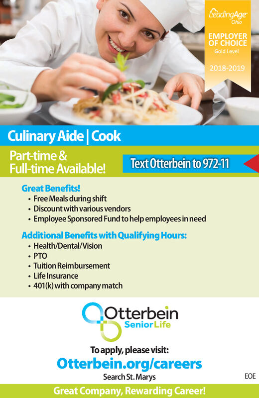 LeadingAgeOhioEMPLOYEROF CHOICEGold Level2018-2019Culinary Aide CookPart-time &Full-time Available!Text Otterbein to 972-11Great Benefits!Free Meals during shiftDiscount with various vendorsEmployee Sponsored Fund to help employees in needAdditional Benefits with Qualifying Hours:Health/Dental/VisionPTOTuition ReimbursementLife Insurance401(k)with company matchQotterbeinSenior LifeToapply, please visit:Otterbein.org/careersEOESearch St.MarysGreat Company, Rewarding Career! LeadingAge Ohio EMPLOYER OF CHOICE Gold Level 2018-2019 Culinary Aide Cook Part-time & Full-time Available! Text Otterbein to 972-11 Great Benefits! Free Meals during shift Discount with various vendors Employee Sponsored Fund to help employees in need Additional Benefits with Qualifying Hours: Health/Dental/Vision PTO Tuition Reimbursement Life Insurance 401(k)with company match Qotterbein Senior Life Toapply, please visit: Otterbein.org/careers EOE Search St.Marys Great Company, Rewarding Career!