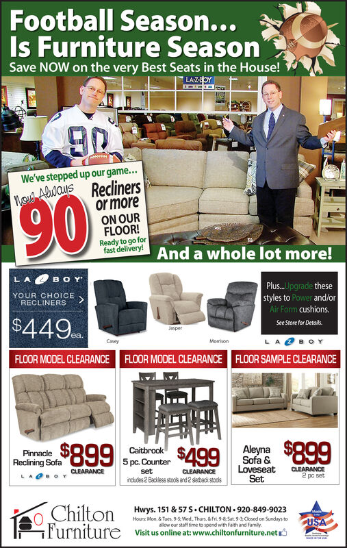 Football Season...Is Furniture SeasonSave NOW on the very Best Seats in the House!LAZOYCHHeeWe've stepped up our game...Mcu Aluaus Reclinersor more190ON OURFLOOR!Ready to go forfast delivery! And a whole lot more!LABOY Plus.. lpgrade thesestyles to Power and/orAir Form cushions.YOUR CHOICE>RECLINERS$449See Store for DetailsJasper,LA BOYCaseyMorrisonFLOOR MODEL CLEARANCEFLOOR MODEL CLEARANCEFLOOR SAMPLE CLEARANCEAleyn $899$899Caitbrook$499PinnacleSofa &LoveseatSetReclining Sofa5 pc. CounterCLEARANCE2 pc setCLEARANCEsetCLEARANCEindudes 2 Badklesstole and 2 ebadk stolsLaoYChiltonFurnitureHwys. 151 & 57 S.CHILTON.920-849-9023MadeUSAHours Mon.&Tues, 9-5 Wed, Thurs. & Fri. 9-8: Sat. 9-3 Closed on Sundays toallow our staff time to spend with Faith and Family.Visit us online at: www.chiltonfurniture.net Football Season... Is Furniture Season Save NOW on the very Best Seats in the House! LAZOY CHHee We've stepped up our game... Mcu Aluaus Recliners or more 190 ON OUR FLOOR! Ready to go for fast delivery! And a whole lot more! LABOY   Plus.. lpgrade these styles to Power and/or Air Form cushions. YOUR CHOICE > RECLINERS $449 See Store for Details Jasper , LA BOY Casey Morrison FLOOR MODEL CLEARANCE FLOOR MODEL CLEARANCE FLOOR SAMPLE CLEARANCE Aleyn $899 $899 Caitbrook $499 Pinnacle Sofa & Loveseat Set Reclining Sofa 5 pc. Counter CLEARANCE 2 pc set CLEARANCE set CLEARANCE indudes 2 Badklesstole and 2 ebadk stols L aoY Chilton Furniture Hwys. 151 & 57 S.CHILTON.920-849-9023 Made USA Hours Mon.&Tues, 9-5 Wed, Thurs. & Fri. 9-8: Sat. 9-3 Closed on Sundays to allow our staff time to spend with Faith and Family. Visit us online at: www.chiltonfurniture.net