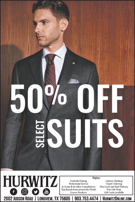 50% OFFSUITSHURWITZEnjoy:Curbside ParkingCustom ClothingExpert TailoringFree Local and Mail DeliveryFree Gift WrapGift Cards AvailableProfessional ServiceIn-home & In-office ConsultationsTop Brands from around the WorldLuxury ProductsfO2002 JUDSON ROAD I LONGVIEW, TX 75605 1 903.753.4474 | HURWITZONLINE.COMYouTebe 50% OFF SUITS HURWITZ Enjoy: Curbside Parking Custom Clothing Expert Tailoring Free Local and Mail Delivery Free Gift Wrap Gift Cards Available Professional Service In-home & In-office Consultations Top Brands from around the World Luxury Products fO 2002 JUDSON ROAD I LONGVIEW, TX 75605 1 903.753.4474 | HURWITZONLINE.COM You Tebe