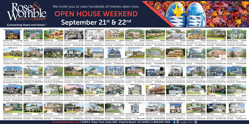 RoseWombleWe invite you to view hundreds of homes open now.OPEN HOUSE WEEKENDREALTY COMPANYSeptember 21st&22ndConnecting Heart and HomeoN gwr ses TwONTOPEN SAT SUN-OPEN SATOPEN SUN-OPENN3oEN UNooce scto00 etewmm vi s naw mCsHEDEAPPONTHMENT CONCTON HOM OPEN sr 2- r sOPEN SATS UN -4OPEN ATOPENND1oPN SUN 12-3OPEN ATOPEN N4OPEN SAT 1-3OPEN LAT L2-44300 vaaCHE gWAenetLBe -5o J 45-cN N12-1sN14DUCED 10 MOPEN AT -3,OPEN SATSUN 34PEN SATSUN -sOPEN SAT&SUN I-3OPEN SAT -2NCCAOPEN SAT UN-OPEN N-ses64enSH NOosseDootsdwwsiesm CwOENSATgPEN SAT 2oNSATgeNSNOPEN SATOPEN SUN 4OPEN SAT&UNIoENSAT 12-26aOPEN UN3OPEN SAT& SUN13OPEN SAT 2OPEN SATsnsw smebo 3OPEN SAT SN 1-3CAOR APPONTMeTeeON LVLLNoeN SAT 2OPEN SATSUNoreN SAT SUN1-4OPENOPEN SUNSAT&SUN4OMHigOn nwwaeauno wesGaaRoseAndWomble.com | 4190 S. Plaza Trail, Suite 200, Virginia Beach, VA 23452 | 1.80o.695.7356 Rose Womble We invite you to view hundreds of homes open now. OPEN HOUSE WEEKEND REALTY COMPANY September 21st&22nd Connecting Heart and Home oN gwr ses TwONT OPEN SAT SUN- OPEN SAT OPEN SUN- OPENN3 oEN UN ooce scto 00 et ewm m v i s na w mC sHEDEAPPONTHMENT CONCTON HOM OPEN sr 2- r s OPEN SATS UN -4 OPEN AT OPENND1 oPN SUN 12-3 OPEN AT OPEN N4 OPEN SAT 1-3 OPEN LAT L2- 44300 va a CHE g WA e n et LBe -5o J 45- cN N12-1 sN14DUCED 10 M OPEN AT -3, OPEN SATSUN 34 PEN SATSUN -s OPEN SAT&SUN I-3 OPEN SAT -2NCCA OPEN SAT UN- OPEN N- se s64 en SH NO o sse Do ots d ww sies m C w OENSAT gPEN SAT 2 oNSAT geNSN OPEN SAT OPEN SUN 4 OPEN SAT&UNI oENSAT 12-26a OPEN UN3 OPEN SAT& SUN13 OPEN SAT 2 OPEN SAT snsw smeb o 3 OPEN SAT SN 1-3 CAOR APPONTMeT eeON LVLLN oeN SAT 2 OPEN SATSUN oreN SAT SUN1-4 OPEN OPEN SUN SAT&SUN4 OM Hig On n wwa e auno wes Ga a RoseAndWomble.com | 4190 S. Plaza Trail, Suite 200, Virginia Beach, VA 23452 | 1.80o.695.7356