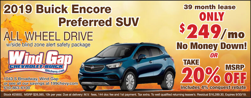 39 month lease2019 Buick EncoreONLYPreferred SUV$249/moALL WHEEL DRIVEw/side blind zone alert safety packageNo Money Down!Wind GapORTAKECHEVROLET-BUICK199chevy.comMSRP20% OFF1043 S Broadway, Wind Gapor see all our savings at 199chevy.com610-863-6100includes 4% conquest rebateStock #25650, MSRP $28,085, 10k per year. Due at delivery: M.V. fees, 144 doc fee and 1st payment. Tax extra. To well qualified returning leasee's. Residual $16,289.30, Expires 9/30/19. 39 month lease 2019 Buick Encore ONLY Preferred SUV $249/mo ALL WHEEL DRIVE w/side blind zone alert safety package No Money Down! Wind Gap OR TAKE CHEVROLET-BUICK 199chevy.com MSRP 20% OFF 1043 S Broadway, Wind Gap or see all our savings at 199chevy.com 610-863-6100 includes 4% conquest rebate Stock #25650, MSRP $28,085, 10k per year. Due at delivery: M.V. fees, 144 doc fee and 1st payment. Tax extra. To well qualified returning leasee's. Residual $16,289.30, Expires 9/30/19.