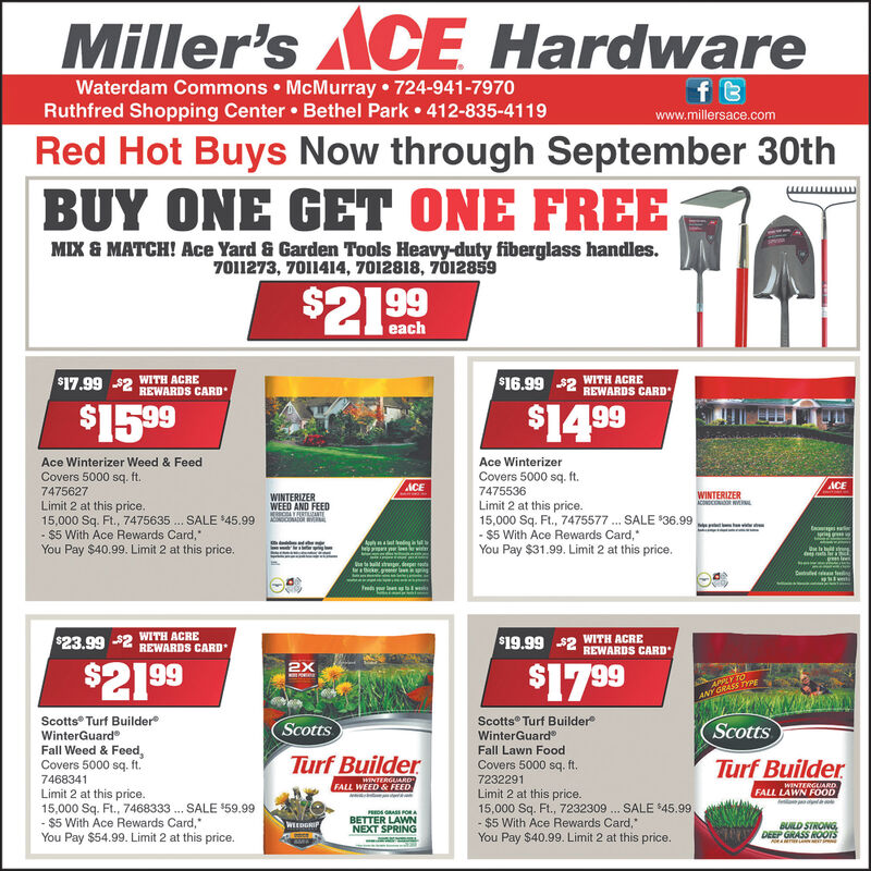 "Miller's CE Hardwaref BWaterdam Commons McMurray 724-941-7970Ruthfred Shopping Center Bethel Park 412-835-4119www.millersace.comRed Hot Buys Now through September 30thBUY ONE GET ONE FREEMIX & MATCH! Ace Yard & Garden Tools Heavy-duty fiberglass handles.7011273, 7011414, 7012818, 7012859eachWITH ACRE$16.99 2 REWARDS CARD$17.99WITH ACRE$2REWARDS CARD$15 99$14 99Ace Winterizer Weed & FeedAce WinterizerCovers 5000 sq. ft.Covers 5000 sq. ft.ACEACE74756277475536WINTERIZERACONDCON LWINTERIZERLimit 2 at this price.15,000 Sq. Ft., 7475635. SALE 45.99$5 With Ace Rewards Card,You Pay $40.99. Limit 2 at this price.WEED AND FEEDRSCARTIAANTOAORILimit 2 at this price.15,000 Sq. Ft., 7475577 SALE 36.99-$5 With Ace Rewards Card,You Pay $31.99. Limit 2 at this price.wmriag gtedghep p wWITH ACRE$23.99 2 REWARDS CARDWITH ACRE$19.99 $2 REWARDS CARD$17 99$21.992XAPPLY TOANY GRASS TYPEScotts Turf BuilderWinterGuardScotts Turf BuilderWinterGuardScottsTurf BuilderScottsFall Weed & Feed,Covers 5000 sq. ft.Fall Lawn FoodTurf BuilderCovers 5000 sq. ftWINTERGUARDFALL WEED&FEED74683417232291Limit 2 at this price.15,000 Sq. Ft., 7232309.- $5 With Ace Rewards Card,""You Pay $40.99. Limit 2 at this price.WINTERGUARDFALL LAWN FOODLimit 2 at this price.15,000 Sq. Ft, 7468333. SALE 59.99- $5 With Ace Rewards Card,You Pay $54.99. Limit 2 at this price.SALE $45.99PREDS RASS PORBETTER LAWNNEXT SPRINGBUILD STRONGDEEP GRASS HOOTSWEEDGRIP Miller's CE Hardware f B Waterdam Commons McMurray 724-941-7970 Ruthfred Shopping Center Bethel Park 412-835-4119 www.millersace.com Red Hot Buys Now through September 30th BUY ONE GET ONE FREE MIX & MATCH! Ace Yard & Garden Tools Heavy-duty fiberglass handles. 7011273, 7011414, 7012818, 7012859 each WITH ACRE $16.99 2 REWARDS CARD $17.99 WITH ACRE $2REWARDS CARD $15 99 $14 99 Ace Winterizer Weed & Feed Ace Winterizer Covers 5000 sq. ft. Covers 5000 sq. ft. ACE ACE 7475627 7475536 WINTERIZER ACONDCON L WINTERIZER Limit 2 at this price. 15,000 Sq. Ft., 7475635. SALE 45.99 $5 With Ace Rewards Card, You Pay $40.99. Limit 2 at this price. WEED AND FEED RSCARTIAANT OAORI Limit 2 at this price. 15,000 Sq. Ft., 7475577 SALE 36.99 -$5 With Ace Rewards Card, You Pay $31.99. Limit 2 at this price. w m riag g tedg hep p w WITH ACRE $23.99 2 REWARDS CARD WITH ACRE $19.99 $2 REWARDS CARD $17 99 $21.99 2X APPLY TO ANY GRASS TYPE Scotts Turf Builder WinterGuard Scotts Turf Builder WinterGuard Scotts Turf Builder Scotts Fall Weed & Feed, Covers 5000 sq. ft. Fall Lawn Food Turf Builder Covers 5000 sq. ft WINTERGUARD FALL WEED&FEED 7468341 7232291 Limit 2 at this price. 15,000 Sq. Ft., 7232309. - $5 With Ace Rewards Card,"" You Pay $40.99. Limit 2 at this price. WINTERGUARD FALL LAWN FOOD Limit 2 at this price. 15,000 Sq. Ft, 7468333. SALE 59.99 - $5 With Ace Rewards Card, You Pay $54.99. Limit 2 at this price. SALE $45.99 PREDS RASS POR BETTER LAWN NEXT SPRING BUILD STRONG DEEP GRASS HOOTS WEEDGRIP"