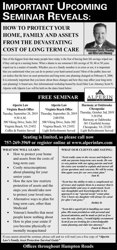 """IMPORTANT UPCOMINGSEMINAR REVEALS:HOW TO PROTECT YOURHOME, FAMILY AND ASSETSFROM THE DEVASTATINGStottlperinRuspected sae Pndsnd r Law AtenyCOST OF LONG TERM CAREOne of the biggest fears that many people have today is the fear of having their life savings wiped outif they end up in a nursing home. What a shame to see someone's life savings of 30, 40 or S0 yearswiped out in a matter of months. Whether you or a family member is in crisis or not, it is importantthat you understand what you can do to protect your hard-earned assets! Most of the public does notyet realize that the laws on asset protection and long-tem care planning changed on February 8, 2006.It is extremely important that you know about these changes and how they may affect your long-termcare planning! A brand new, free informational workshop hosted by local Elder Law Attorney Scott N.Alperin with Alperin Law will be held on the dates listed below:ALPERINFREE SEMINARHarmony at OakbrookeChesapeakeThursday, October 3rd, 2019Alperin LawAlperin LawVirginia Beach OfficeTuesday, September 24, 20199:30 A.M500 Viking Drive, Suite 202Virginia Beach, VA 23452Coffee & Pastries ServedVirginia Beach OfficeThursday, September 26, 20192:00 PM500 Viking Drive, Suite 202Virginia Beach, VA 23452Light Refreshments Served3:30 PMHarmony at Oakbrooke301 Clearfield AwenueChesapeake, VA 23320Light Refreshments ServedSeating is limited, so please call now757-269-3969 or register online at www.alperinlaw.comWHAT YOU WILL LEARN:How to protect your homeWHAT OUR CLIENTS ARE SAYING:""""Scot really came to the rescue and helped uswith our parents long-term care needs. He wasso very patient with our aging parents and tookthe extra care needed to explain and answer allof our questions and concerns. We will be usinghim again soon for our own estate plan.and assets from the costs oflong-term careCostly misconceptionsabout planning for yoursenior yearsSam R.How the new law restricts""""Scott has the ability to take a complicated seof issues and """