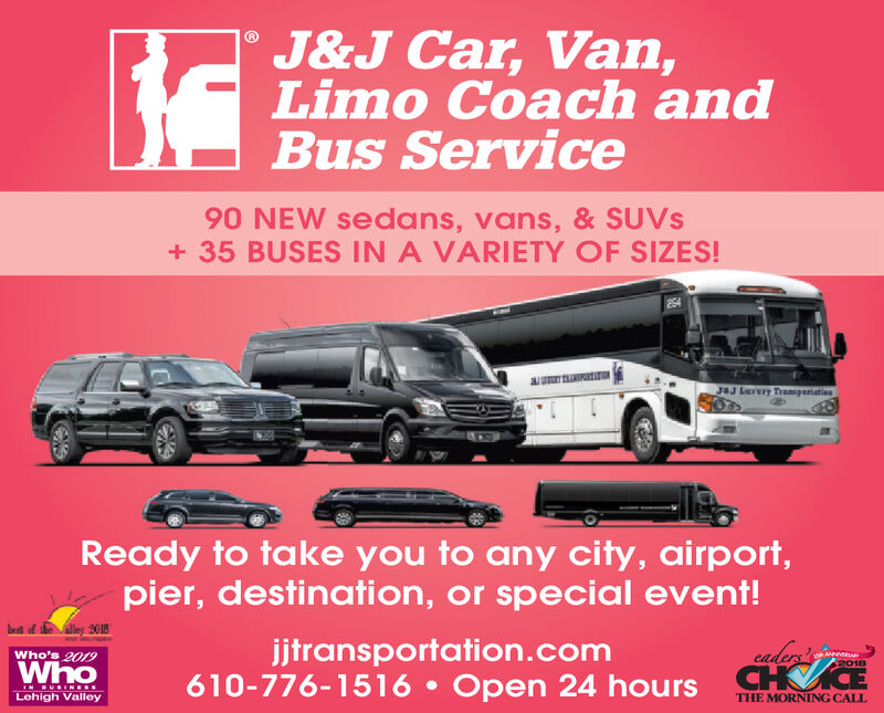 J&J Car, Van,Limo Coach andBus Service90 NEW sedans, vans, & SUVS35 BUSES IN A VARIETY OF SIZES!J&J Lry TramsgertatinReady to take you to any city, airport,pier, destination, or special event!lley 2018jjtransportation.com610-776-1516 Open 24 hours CH ECaders AN2018Who's 2019WhoIN URIN SLehigh ValleyTHE MORNING CALL J&J Car, Van, Limo Coach and Bus Service 90 NEW sedans, vans, & SUVS 35 BUSES IN A VARIETY OF SIZES! J&J Lry Tramsgertatin Ready to take you to any city, airport, pier, destination, or special event! lley 2018 jjtransportation.com 610-776-1516 Open 24 hours CH E Caders AN 2018 Who's 2019 Who IN URIN S Lehigh Valley THE MORNING CALL