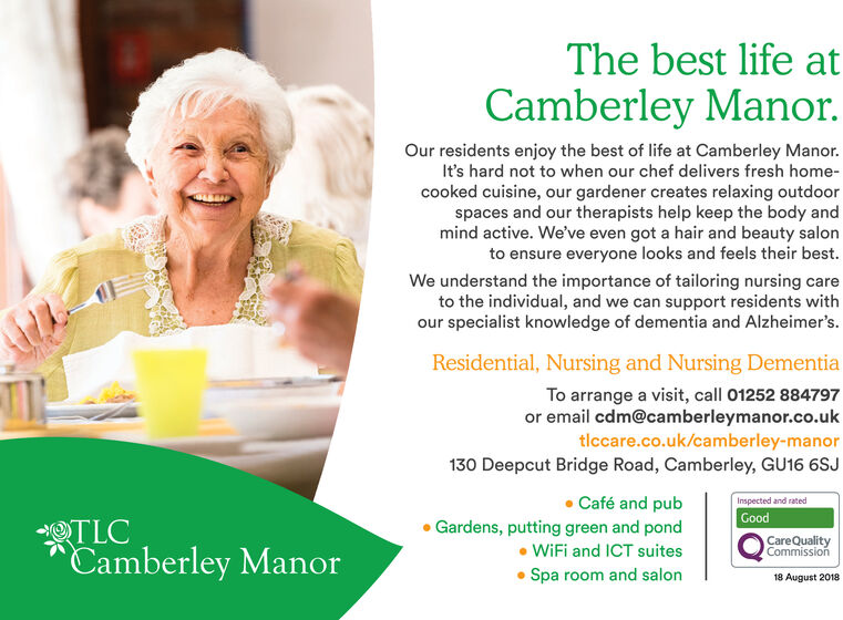 The best life atCamberley Manor.Our residents enjoy the best of life at Camberley Manor.It's hard not to when our chef delivers fresh home-cooked cuisine, our gardener creates relaxing outdoorspaces and our therapists help keep the body andmind active. We've even got a hair and beauty salonto ensure everyone looks and feels their best.We understand the importance of tailoring nursing careto the individual, and we can support residents withour specialist knowledge of dementia and Alzheimer's.Residential, Nursing and Nursing DementiaTo arrange a visit, call 01252 884797or email cdm@camberleymanor.co.uktlccare.co.uk/camberley-manor130 Deepcut Bridge Road, Camberley, GU16 6SJCafé and pubInspected and ratedGoodOTLCCamberley ManorGardens, putting green and pondWiFi and ICT suitesCareQualityCommissionSpa room and salon18 August 2018 The best life at Camberley Manor. Our residents enjoy the best of life at Camberley Manor. It's hard not to when our chef delivers fresh home- cooked cuisine, our gardener creates relaxing outdoor spaces and our therapists help keep the body and mind active. We've even got a hair and beauty salon to ensure everyone looks and feels their best. We understand the importance of tailoring nursing care to the individual, and we can support residents with our specialist knowledge of dementia and Alzheimer's. Residential, Nursing and Nursing Dementia To arrange a visit, call 01252 884797 or email cdm@camberleymanor.co.uk tlccare.co.uk/camberley-manor 130 Deepcut Bridge Road, Camberley, GU16 6SJ Café and pub Inspected and rated Good OTLC Camberley Manor Gardens, putting green and pond WiFi and ICT suites CareQuality Commission Spa room and salon 18 August 2018