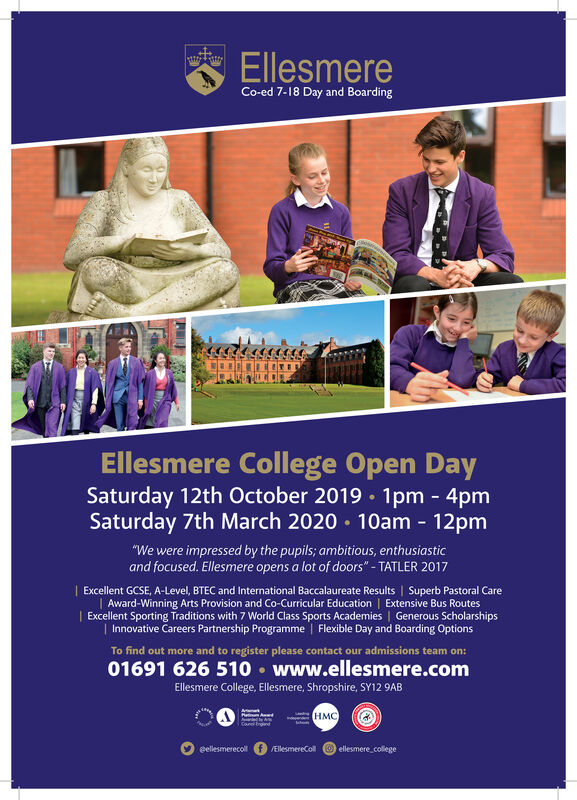 "EllesmereCo-ed 7-18 Day and BoardingEllesmere College Open DaySaturday 12th October 2019 1pm - 4pmSaturday 7th March 2020 10am 12pm-""We were impressed by the pupils; ambitious, enthusiasticand focused. Ellesmere opens a lot of doors""- TATLER 2017I Excellent GCSE, A-Level, BTEC and International Baccalaureate Results 