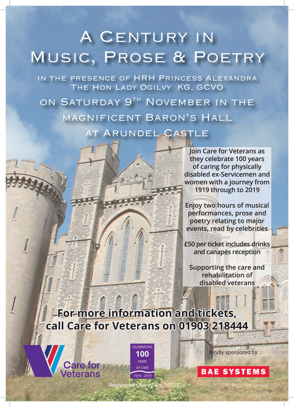 A CENTURY INMUSIC, PROSE & POETRYIN THE PRESENCE OF HRH PRINCESS ALEXANDRATHE HON LADY OGILVY KG, GCVOON SATURDAY 9TH NOVEMBER IN THEMAGNIFICENT BARON'S HALLAT ARUNDEL CASTLEJoin Care for Veterans asthey celebrate 100 yearsof caring for physicallydisabled ex-Servicemen andwomen with a journey from1919 through to 2019Enjoy two hours of musicalperformances, prose andpoetry relating to majorevents, read by celebrities£50 per ticket includes drinksand canapés receptionSupporting the care andrehabilitation ofdisabled veteransFor-more information and tickets,call Care for Veterans on 01903 218444CELEBRATINGKindly sponsored by100Care forVeteransYEARSOF CAREBAE SYSTEMS1919-2019Registered tharity No. 1072334Phocb re oo@s A CENTURY IN MUSIC, PROSE & POETRY IN THE PRESENCE OF HRH PRINCESS ALEXANDRA THE HON LADY OGILVY KG, GCVO ON SATURDAY 9TH NOVEMBER IN THE MAGNIFICENT BARON'S HALL AT ARUNDEL CASTLE Join Care for Veterans as they celebrate 100 years of caring for physically disabled ex-Servicemen and women with a journey from 1919 through to 2019 Enjoy two hours of musical performances, prose and poetry relating to major events, read by celebrities £50 per ticket includes drinks and canapés reception Supporting the care and rehabilitation of disabled veterans For-more information and tickets, call Care for Veterans on 01903 218444 CELEBRATING Kindly sponsored by 100 Care for Veterans YEARS OF CARE BAE SYSTEMS 1919-2019 Registered tharity No. 1072334 Phocb re oo@s