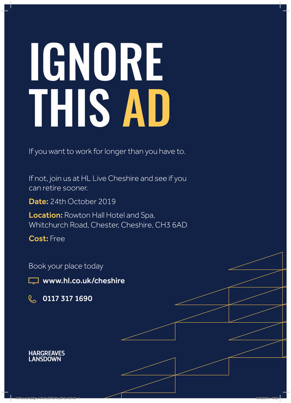 IGNORETHIS ADIf you want to work for longer than you have to.If not. join us at HL Live Cheshire and see if youcan retire sooner.Date: 24th October 2019Location: Rowton Hall Hotel and Spa,Whitchurch Road, Chester, Cheshire, CH3 6ADCost: FreeBook your place todaywww.hl.co.uk/cheshire0117 317 1690HARGREAVESLANSDOWN IGNORE THIS AD If you want to work for longer than you have to. If not. join us at HL Live Cheshire and see if you can retire sooner. Date: 24th October 2019 Location: Rowton Hall Hotel and Spa, Whitchurch Road, Chester, Cheshire, CH3 6AD Cost: Free Book your place today www.hl.co.uk/cheshire 0117 317 1690 HARGREAVES LANSDOWN
